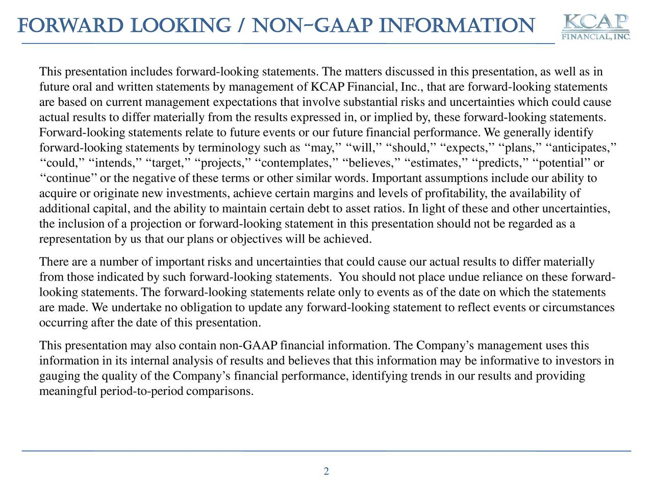 This presentation includes forward-looking statements. The matters discussed in this presentation, as well as in future oral and written statements by management of KCAP Financial, Inc., that are forward-looking statements are based on current management expectations that involve substantial risks and uncertainties which could cause actual results to differ materially from the results expressed in, or implied by, these forward-looking statements. Forward-looking statements relate to future events or our future financial performance. We generally identify forward-looking statements by terminology such as may, will,should,expects,plans,anticipates, could,intends,target,projects,contemplates,believes,estimates,predicts,potential or continueor the negative of these terms or other similar words. Important assumptions include our ability to acquire or originate new investments, achieve certain margins and levels of profitability, the availability of additional capital, and the ability to maintain certain debt to asset ratios. In light of these and other uncertainties, the inclusion of a projection or forward-looking statement in this presentation should not be regarded as a representation by us that our plans or objectives will be achieved. There are a number of important risks and uncertainties that could cause our actual results to differ materially from those indicated by such forward-looking statements. You should not place undue reliance on these forward- looking statements. The forward-looking statements relate only to events as of the date on which the statements are made. We undertake no obligation to update any forward-looking statement to reflect events or circumstances occurring after the date of this presentation. This presentation may also contain non-GAAPfinancial information.The Companys management uses this information in its internal analysis of results and believes that this information may be informative to investors in gauging the quality of the Companys financial performance, identifying trends in our results and providing meaningful period-to-period comparisons. 2