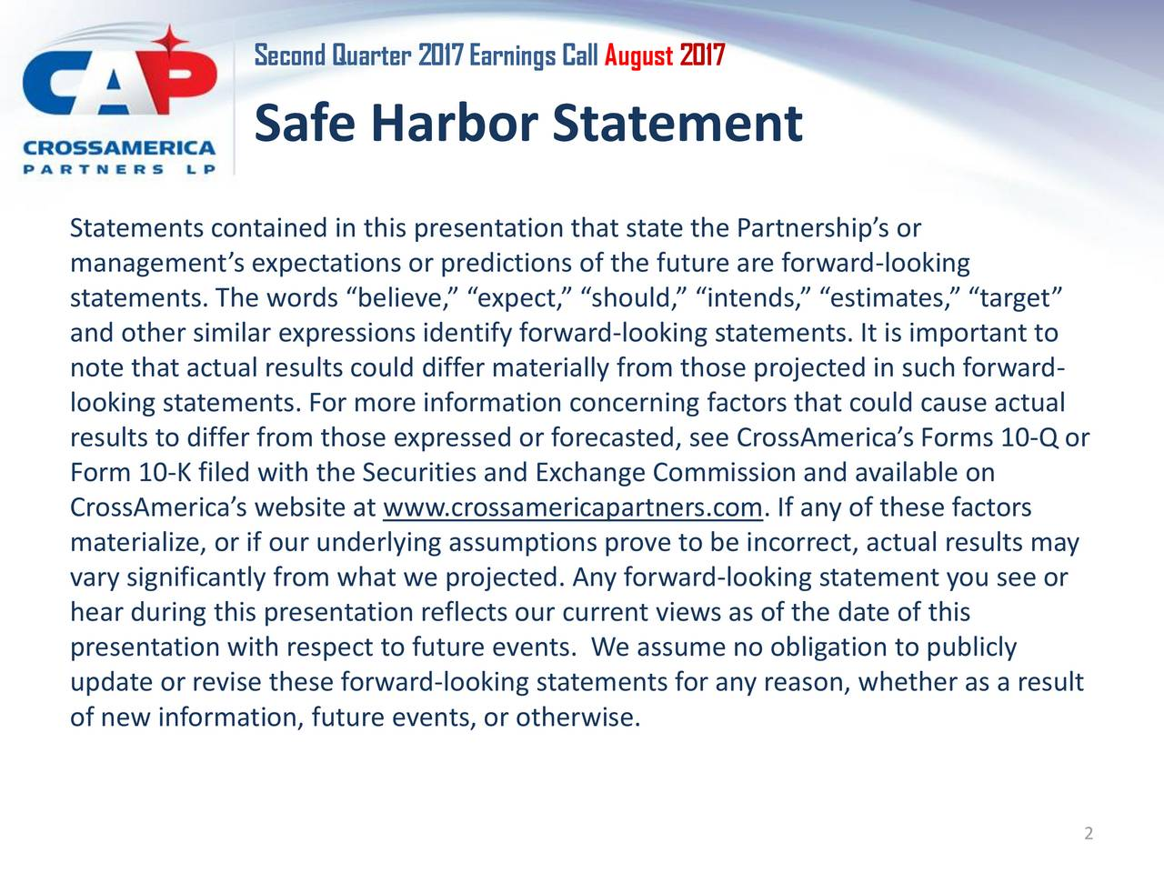 Safe Harbor Statement Statements contained in this presentation that state the Partnerships or managements expectations or predictions of the future are forward-looking statements. The words believe, expect, should, intends, estimates, target and other similar expressions identify forward-looking statements. It is important to note that actual results could differ materially from those projected in such forward- looking statements. For more information concerning factors that could cause actual results to differ from those expressed or forecasted, see CrossAmericas Forms 10-Q or Form 10-K filed with the Securities and Exchange Commission and available on CrossAmericas website at www.crossamericapartners.com. If any of these factors materialize, or if our underlying assumptions prove to be incorrect, actual results may vary significantly from what we projected. Any forward-looking statement you see or hear during this presentation reflects our current views as of the date of this presentation with respect to future events. We assume no obligation to publicly update or revise these forward-looking statements for any reason, whether as a result of new information, future events, or otherwise. 2