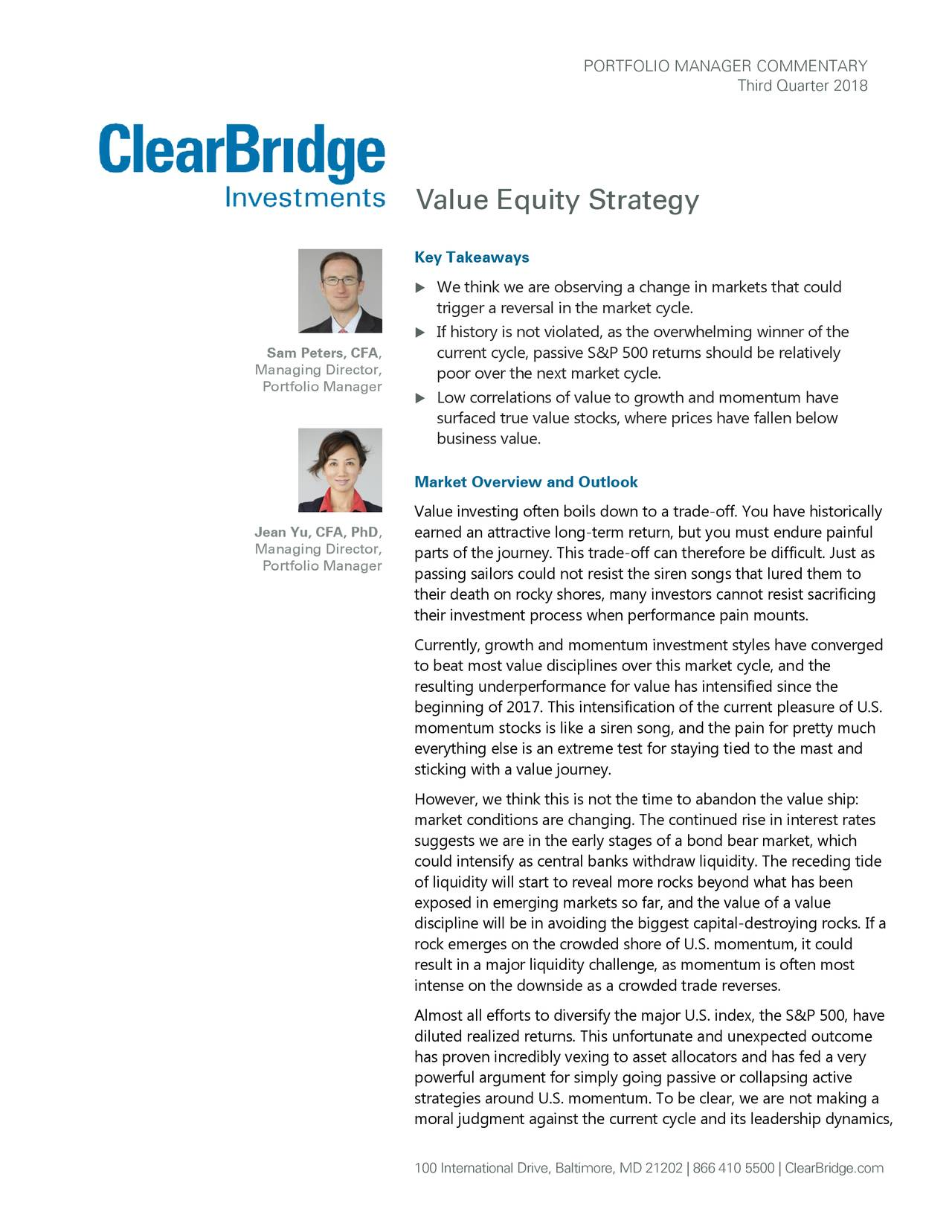Third Quarter 2018 Value Equity Strategy Key Takeaways  We think we are observing a change in markets that could trigger a reversal in the market cycle.  If history is not violated, as the overwhelming winner of the Sam Peters, CFA, current cycle, passive S&P 500 returns should be relatively Managing Director, poor over the next market cycle. Portfolio Manager  Low correlations of value to growth and momentum have surfaced true value stocks, where prices have fallen below business value. Market Overview and Outlook Value investing often boils down to a trade-off. You have historically Jean Yu, CFA, PhD, earned an attractive long-term return, but you must endure painful Managing Director, parts of the journey. This trade-off can therefore be difficult. Just as Portfolio Manager passing sailors could not resist the siren songs that lured them to their death on rocky shores, many investors cannot resist sacrificing their investment process when performance pain mounts. Currently, growth and momentum investment styles have converged to beat most value disciplines over this market cycle, and the resulting underperformance for value has intensified since the beginning of 2017. This intensification of the current pleasure of U.S. momentum stocks is like a siren song, and the pain for pretty much everything else is an extreme test for staying tied to the mast and sticking with a value journey. However, we think this is not the time to abandon the value ship: market conditions are changing. The continued rise in interest rates suggests we are in the early stages of a bond bear market, which could intensify as central banks withdraw liquidity. The receding tide of liquidity will start to reveal more rocks beyond what has been exposed in emerging markets so far, and the value of a value discipline will be in avoiding the biggest capital-destroying rocks. If a rock emerges on the crowded shore of U.S. momentum, it could result in a major liquidity challenge, as momentum is often most intense on the downside as a crowded trade reverses. Almost all efforts to diversify the major U.S. index, the S&P 500, have diluted realized returns. This unfortunate and unexpected outcome has proven incredibly vexing to asset allocators and has fed a very powerful argument for simply going passive or collapsing active strategies around U.S. momentum. To be clear, we are not making a moral judgment against the current cycle and its leadership dynamics, 100 International Drive, Baltimore, MD 21202 | 866 410 5500 | ClearBridge.com