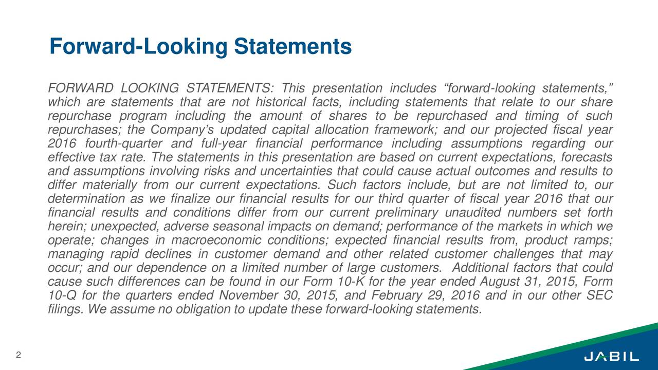 FORWARD LOOKING STATEMENTS: This presentation includes forward-looking statements, which are statements that are not historical facts, including statements that relate to our share repurchase program including the amount of shares to be repurchased and timing of such repurchases; the Companys updated capital allocation framework; and our projected fiscal year 2016 fourth-quarter and full-year financial performance including assumptions regarding our effective tax rate. The statements in this presentation are based on current expectations, forecasts and assumptions involving risks and uncertainties that could cause actual outcomes and results to differ materially from our current expectations. Such factors include, but are not limited to, our determination as we finalize our financial results for our third quarter of fiscal year 2016 that our financial results and conditions differ from our current preliminary unaudited numbers set forth herein; unexpected, adverse seasonal impacts on demand; performance of the markets in which we operate; changes in macroeconomic conditions; expected financial results from, product ramps; managing rapid declines in customer demand and other related customer challenges that may occur; and our dependence on a limited number of large customers. Additional factors that could cause such differences can be found in our Form 10-K for the year ended August 31, 2015, Form 10-Q for the quarters ended November 30, 2015, and February 29, 2016 and in our other SEC filings. We assume no obligation to update these forward-looking statements. 2