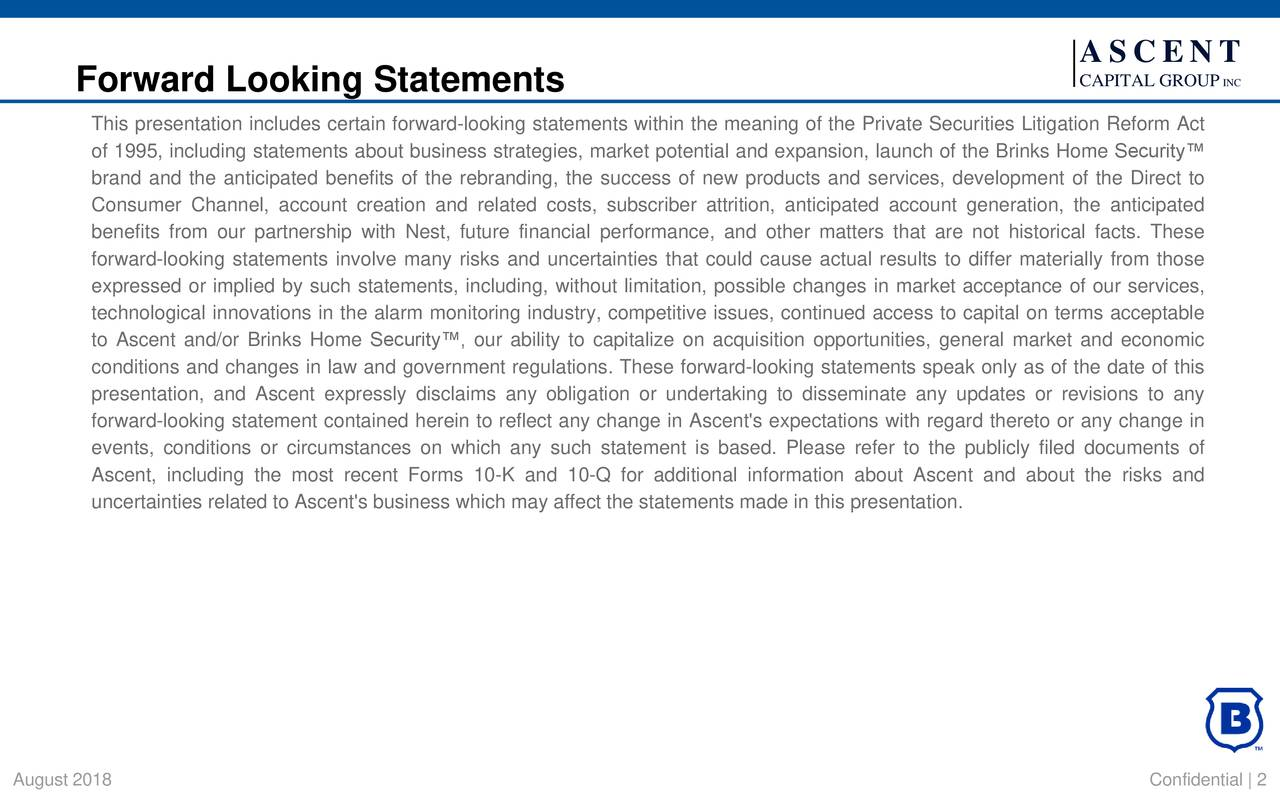 Forward Looking Statements CAPITAL GROUP INC This presentation includes certain forward-looking statements within the meaning of the Private Securities Litigation Reform Act of 1995, including statements about business strategies, market potential and expansion, launch of the Brinks Home Security™ brand and the anticipated benefits of the rebranding, the success of new products and services, development of the Direct to Consumer Channel, account creation and related costs, subscriber attrition, anticipated account generation, the anticipated benefits from our partnership with Nest, future financial performance, and other matters that are not historical facts. These forward-looking statements involve many risks and uncertainties that could cause actual results to differ materially from those expressed or implied by such statements, including, without limitation, possible changes in market acceptance of our services, technological innovations in the alarm monitoring industry, competitive issues, continued access to capital on terms acceptable to Ascent and/or Brinks Home Security™, our ability to capitalize on acquisition opportunities, general market and economic conditions and changes in law and government regulations. These forward-looking statements speak only as of the date of this presentation, and Ascent expressly disclaims any obligation or undertaking to disseminate any updates or revisions to any forward-looking statement contained herein to reflect any change in Ascent's expectations with regard thereto or any change in events, conditions or circumstances on which any such statement is based. Please refer to the publicly filed documents of Ascent, including the most recent Forms 10-K and 10-Q for additional information about Ascent and about the risks and uncertainties related to Ascent's business which may affect the statements made in this presentation. August 2018 Confidential   2