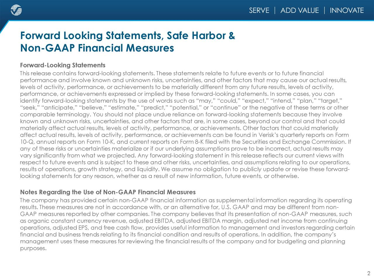 Non-GAAP Financial Measures Forward-Looking Statements This release contains forward-looking statements. These statements relate to future events or to future financial performance and involve known and unknown risks, uncertainties, and other factors that may cause our actual results, levels of activity, performance, or achievements to be materially different from any future results, levels of activity, performance, or achievements expressed or implied by these forward-looking statements. In some cases, you can identify forward-looking statements by the use of words such as may, could, expect, intend, plan, target, seek, anticipate, believe, estimate, predict, potential, or continue or the negative of these terms or other comparable terminology. You should not place undue reliance on forward-looking statements because they involve known and unknown risks, uncertainties, and other factors that are, in some cases, beyond our control and that could materially affect actual results, levels of activity, performance, or achievements. Other factors that could materially affect actual results, levels of activity, performance, or achievements can be found in Verisks quarterly reports on Form 10-Q, annual reports on Form 10-K, and current reports on Form 8-K filed with the Securities and Exchange Commission. If any of these risks or uncertainties materialize or if our underlying assumptions prove to be incorrect, actual results may vary significantly from what we projected. Any forward-looking statement in this release reflects our current views with respect to future events and is subject to these and other risks, uncertainties, and assumptions relating to our operations, results of operations, growth strategy, and liquidity. We assume no obligation to publicly update or revise these forward- looking statements for any reason, whether as a result of new information, future events, or otherwise. Notes Regarding the Use of Non-GAAP Financial Measures The company has provided c