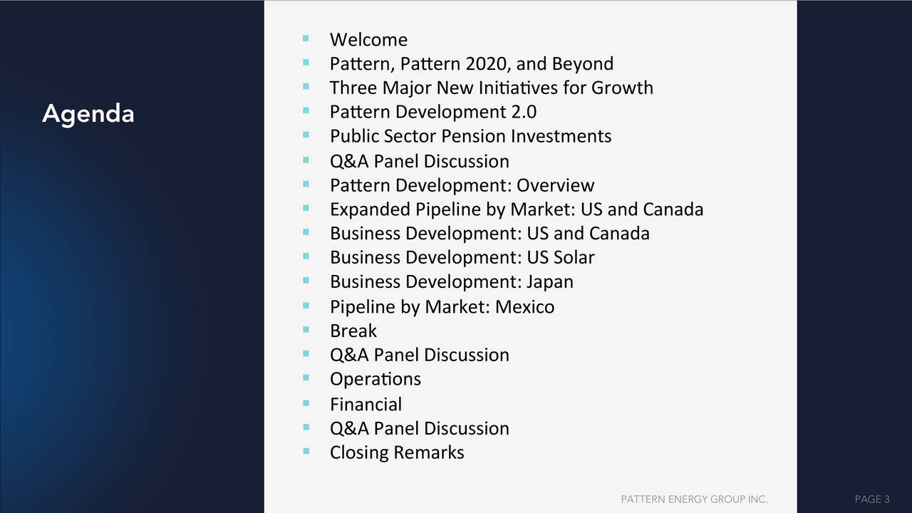 """"""" Pa*ern,'Pa*ern'2020,'and'Beyond' """" Three'Major'New'Ini;a;ves'for'Growth' Agenda """" Pa*ern'Development'2.0' """" Public'Sector'Pension'Investments' """" Q&A'Panel'Discussion' """" Pa*ern'Development:'Overview' """" Expanded'Pipeline'by'Market:'US'and'Canada' """" Business'Development:'US'and'Canada' """" Business'Development:'US'Solar' """" Business'Development:'Japan' """" Pipeline'by'Market:'Mexico' """" Break' """" Q&A'Panel'Discussion' """" Opera;ons' """" Financial' """" Q&A'Panel'Discussion' """" Closing'Remarks' PATTERN ENERGY GROUP INC. PAGE 3"""