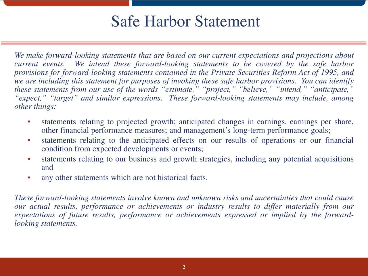 We make forward-looking statements that are based on our current expectations and projections about current events. We intend these forward-looking statements to be covered by the safe harbor provisions for forward-looking statements contained in the Private Securities Reform Act of 1995, and we are including this statement for purposes of invoking these safe harbor provisions. You can identify these statements from our use of the words estimate, project, believe, intend, anticipate, expect, target and similar expressions. These forward-looking statements may include, among other things: statements relating to projected growth; anticipated changes in earnings, earnings per share, other financial performance measures; and managements long-term performance goals; statements relating to the anticipated effects on our results of operations or our financial condition from expected developments or events; statements relating to our business and growth strategies, including any potential acquisitions and any other statements which are not historical facts. These forward-looking statements involve known and unknown risks and uncertainties that could cause our actual results, performance or achievements or industry results to differ materially from our expectations of future results, performance or achievements expressed or implied by the forward- looking statements. 2