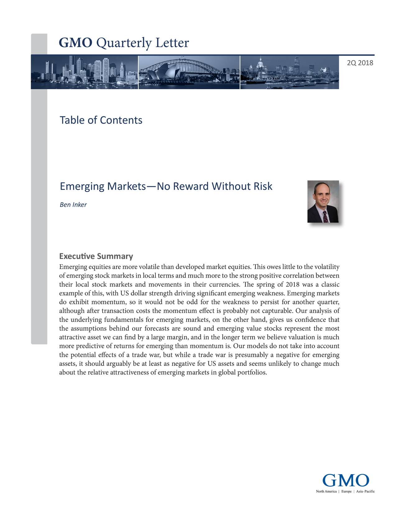 2Q 2018 Table of Contents Emerging Markets—No Reward Without Risk Ben Inker Executive Summary Emerging equities are more volatile than developed market equities. This owes little to the volatility of emerging stock markets in local terms and much more to the strong positive correlation between their local stock markets and movements in their currencies. The spring of 2018 was a classic example of this, with US dollar strength driving significant emerging weakness. Emerging markets do exhibit momentum, so it would not be odd for the weakness to persist for another quarter, although after transaction costs the momentum effect is probably not capturable. Our analysis of the underlying fundamentals for emerging markets, on the other hand, gives us confidence that the assumptions behind our forecasts are sound and emerging value stocks represent the most attractive asset we can find by a large margin, and in the longer term we believe valuation is much more predictive of returns for emerging than momentum is. Our models do not take into account the potential effects of a trade war, but while a trade war is presumably a negative for emerging assets, it should arguably be at least as negative for US assets and seems unlikely to change much about the relative attractiveness of emerging markets in global portfolios.