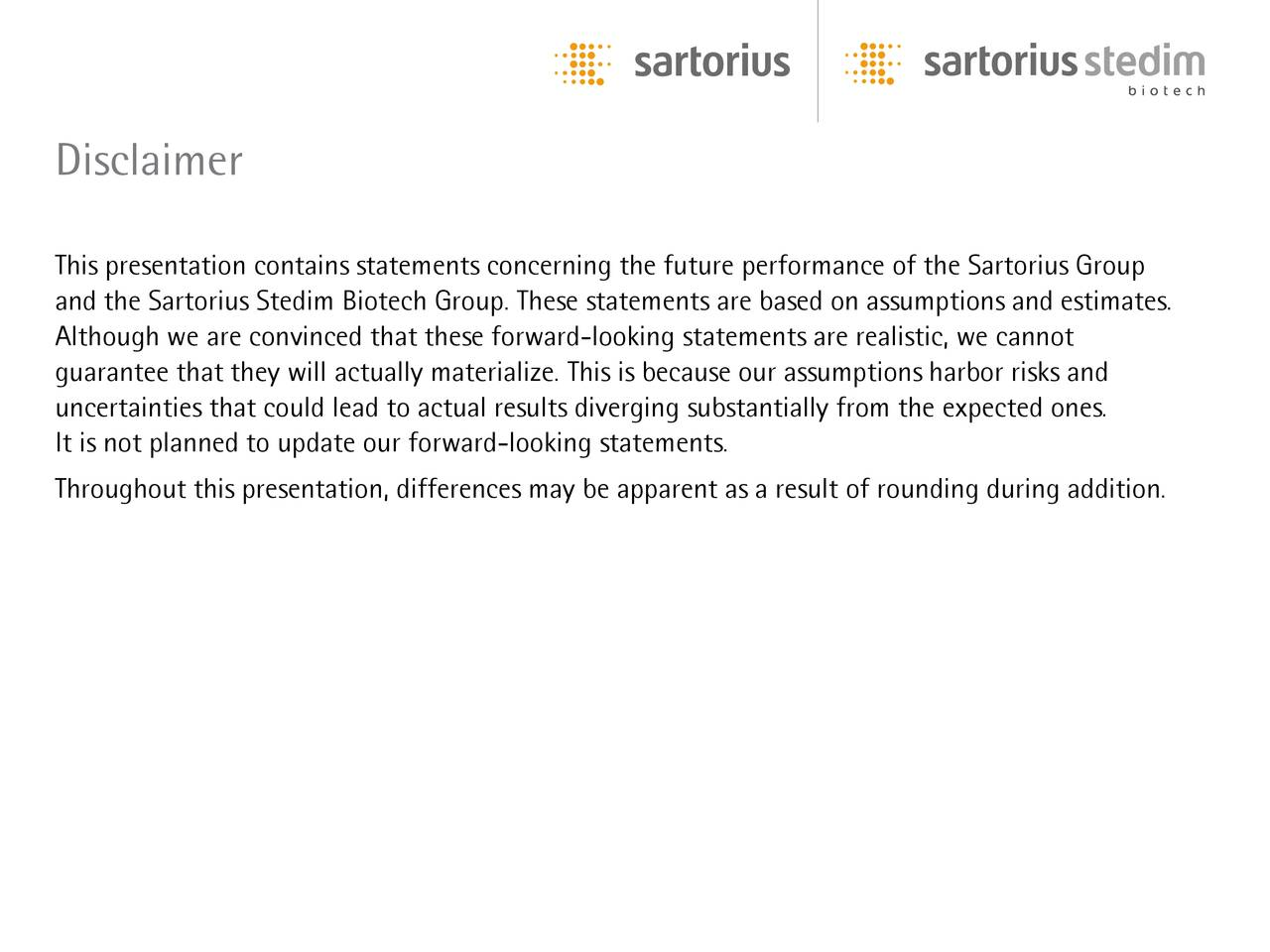 This presentation contains statements concerning the future performance of the Sartorius Group and the Sartorius Stedim Biotech Group. These statements are based on assumptions and estimates. Although we are convinced that these forward-looking statements are realistic, we cannot guarantee that they will actually materialize. This is because our assumptions harbor risks and uncertainties that could lead to actual results diverging substantially from the expected ones. It is not planned to update our forward-looking statements. Throughout this presentation, differences may be apparent as a result of rounding during addition.