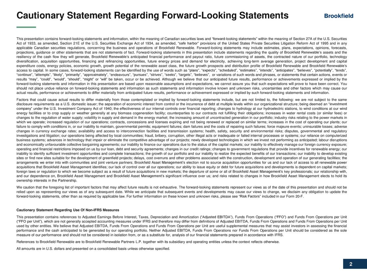 R17 G17 B17 Cautionary Statement Regarding Forward-Looking Statements Title Slide Font This presentation contains forward-looking statements and information, within the meaning of Canadian securities laws and forward-looking statements within the meaning of Section 27A of the U.S. Securities Dark Backdrop R255 G255 B255 Act of 1933, as amended, Section 21E of the U.S. Securities Exchange Act of 1934, as amended, safe harbor provisions of the United States Private Securities Litigation Reform Act of 1995 and in any applicable Canadian securities regulations, concerning the business and operations of Brookfield Renewable. Forward-looking statements may include estimates, plans, expectations, opinions, forecasts, projections, guidance or other statements that are not statements of fact. Forward-looking statements in this presentation include statements regarding the quality of Brookfield Renewables assets and the Light Background resiliency of the cash flow they will generate, Brookfield Renewables anticipated financial performance and payout ratio, future commissioning of assets, the contracted nature of our portfolio, technology R17 G17 B17 diversification, acquisition opportunities, financing and refinancing opportunities, future energy prices and demand for electricity, achieving long-term average generation, project development and capital expenditure costs, energy policies, economic growth, growth potential of the renewable asset class, the future growth prospects and distribution profile of Brookfield Renewable and Brookfield Renewables access to capital. In some cases, forward-looking statements can be identified by the use of words such as plans, expects, scheduled, estimates, intends, anticipates, believes, potentially, tends, Sub-headers & Emphasis Text continue, attempts, likely, primarily, approximately, endeavours, pursues, strives, seeks, targets, believes, or variations of such words and phrases, or statements that certain actions, events or results may