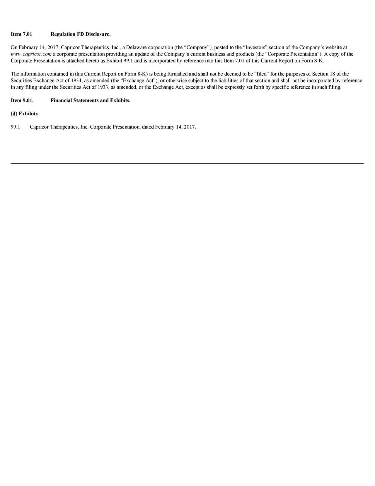 Item 7.01 Regulation FD Disclosure. OnFebruary14,2017,CapricorTherapeutics,Inc.,aDelawarecorporation(theCompany),postedtotheInvestorssectionoftheCompanyswebsiteat www.capricor.com acorporatepresentationprovidinganupdateoftheCompanyscurrentbusinessandproducts(theCorporatePresentation).Acopyofthe CorporatePresentationisattachedheretoasExhibit99.1andisincorporatedbyreferenceintothisItem7.01ofthisCurrentReportonForm8-K. TheinformationcontainedinthisCurrentReportonForm8-K)isbeingfurnishedandshallnotbedeemedtobefiledforthepurposesofSection18ofthe SecuritiesExchangeActof1934,asamended(theExchangeAct),orotherwisesubjecttotheliabilitiesofthatsectionandshallnotbeincorporatedbyreference inanyfilingundertheSecuritiesActof1933,asamended,ortheExchangeAct,exceptasshallbeexpresslysetforthbyspecificreferenceinsuchfiling. Item 9.01. Financial Statements and Exhibits. (d)Exhibits 99.1 CapricorTherapeutics,Inc.CorporatePresentation,datedFebruary14,2017.