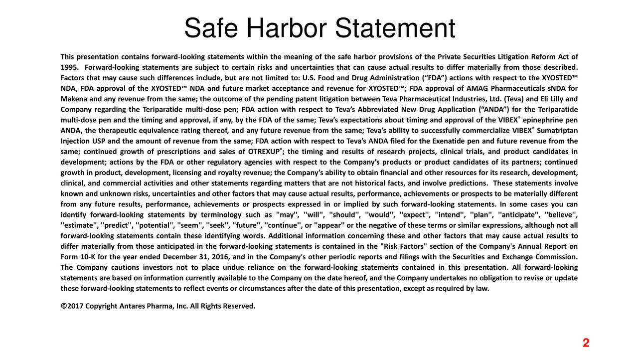 This presentation contains forward-looking statements within the meaning of the safe harbor provisions of the Private Securities Litigation Reform Act of 1995. Forward-looking statements are subject to certain risks and uncertainties that can cause actual results to differ materially from those described. Factors that may cause such differences include, but are not limited to: U.S. Food and Drug Administration (FDA) actions with respect to the XYOSTED NDA, FDA approval of the XYOSTED NDA and future market acceptance and revenue for XYOSTED; FDA approval of AMAG Pharmaceuticals sNDA for Makena and any revenue from the same; the outcome of the pending patent litigation between Teva Pharmaceutical Industries, Ltd. (Teva) and Eli Lilly and Company regarding the Teriparatide multi-dose pen; FDA action with respect to Tevas Abbreviated New Drug Application (ANDA) for the Teriparatide multi-dose pen and the timing and approval, if any, by the FDA of the same; Tevas expectations about timing and approval of the VIBEX epinephrine pen ANDA, the therapeutic equivalence rating thereof, and any future revenue from the same; Tevas ability to successfully commercialize VIBEX Sumatriptan Injection USP and the amount of revenue from the same; FDA action with respect to Tevas ANDA filed for the Exenatide pen and future revenue from the same; continued growth of prescriptions and sales of OTREXUP ; the timing and results of research projects, clinical trials, and product candidates in development; actions by the FDA or other regulatory agencies with respect to the Companys products or product candidates of its partners; continued growth in product, development, licensing and royalty revenue; the Companys ability to obtain financial and other resources for its research, development, clinical, and commercial activities and other statements regarding matters that are not historical facts, and involve predictions. These statements involve known and unknown risks, uncertainties and other f