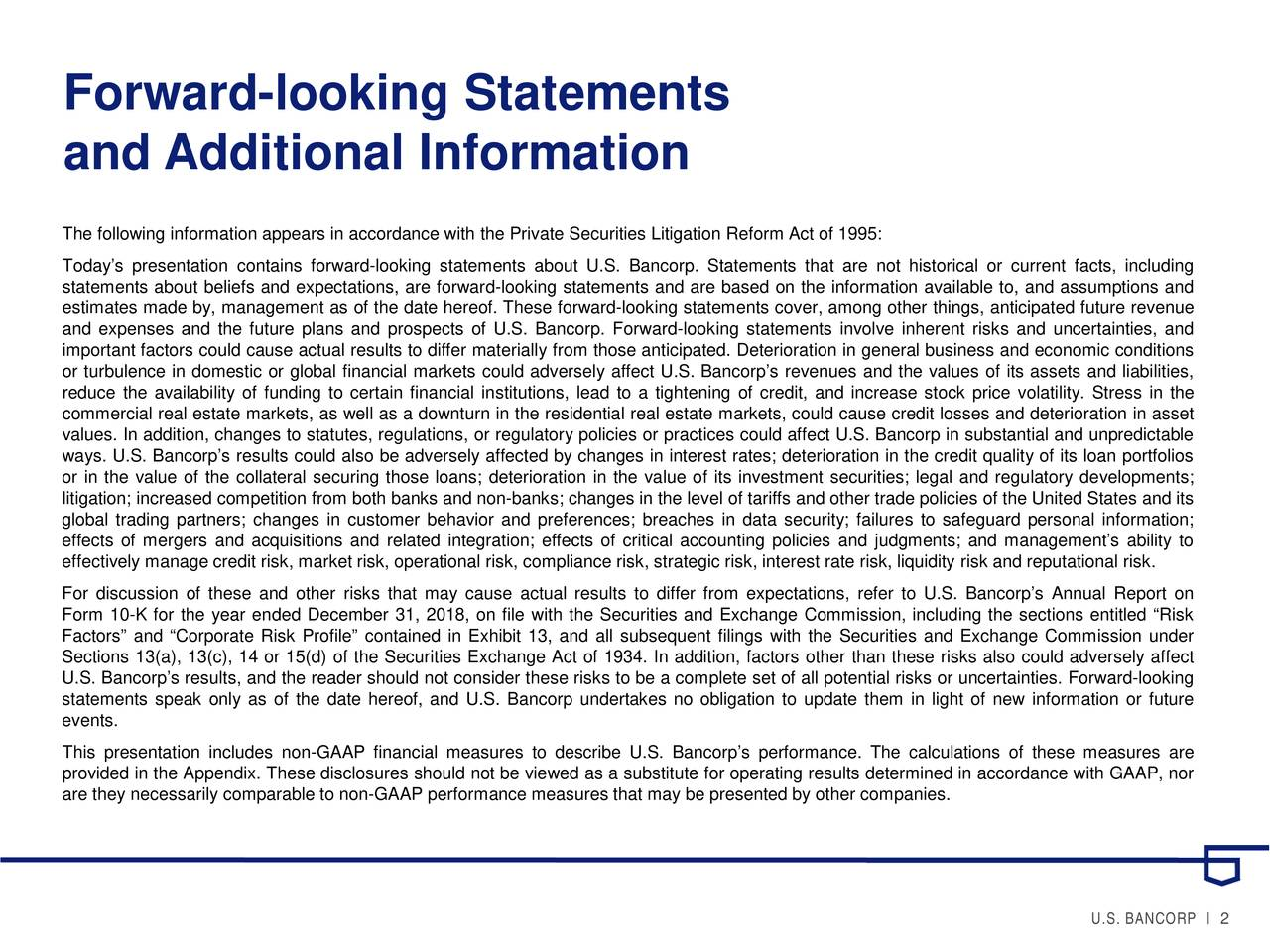 and Additional Information The following information appears in accordance with the Private Securities Litigation Reform Act of 1995: Today's presentation contains forward-looking statements about U.S. Bancorp. Statements that are not historical or current facts, including statements about beliefs and expectations, are forward-looking statements and are based on the information available to, and assumptions and estimates made by, management as of the date hereof. These forward-looking statements cover, among other things, anticipated future revenue and expenses and the future plans and prospects of U.S. Bancorp. Forward-looking statements involve inherent risks and uncertainties, and important factors could cause actual results to differ materially from those anticipated. Deterioration in general business and economic conditions or turbulence in domestic or global financial markets could adversely affect U.S. Bancorp's revenues and the values of its assets and liabilities, reduce the availability of funding to certain financial institutions, lead to a tightening of credit, and increase stock price volatility. Stress in the commercial real estate markets, as well as a downturn in the residential real estate markets, could cause credit losses and deterioration in asset values. In addition, changes to statutes, regulations, or regulatory policies or practices could affect U.S. Bancorp in substantial and unpredictable ways. U.S. Bancorp's results could also be adversely affected by changes in interest rates; deterioration in the credit quality of its loan portfolios or in the value of the collateral securing those loans; deterioration in the value of its investment securities; legal and regulatory developments; litigation; increased competition from both banks and non-banks; changes in the level of tariffs and other trade policies of the United States and its global trading partners; changes in customer behavior and preferences; breaches in data security; failures to sa