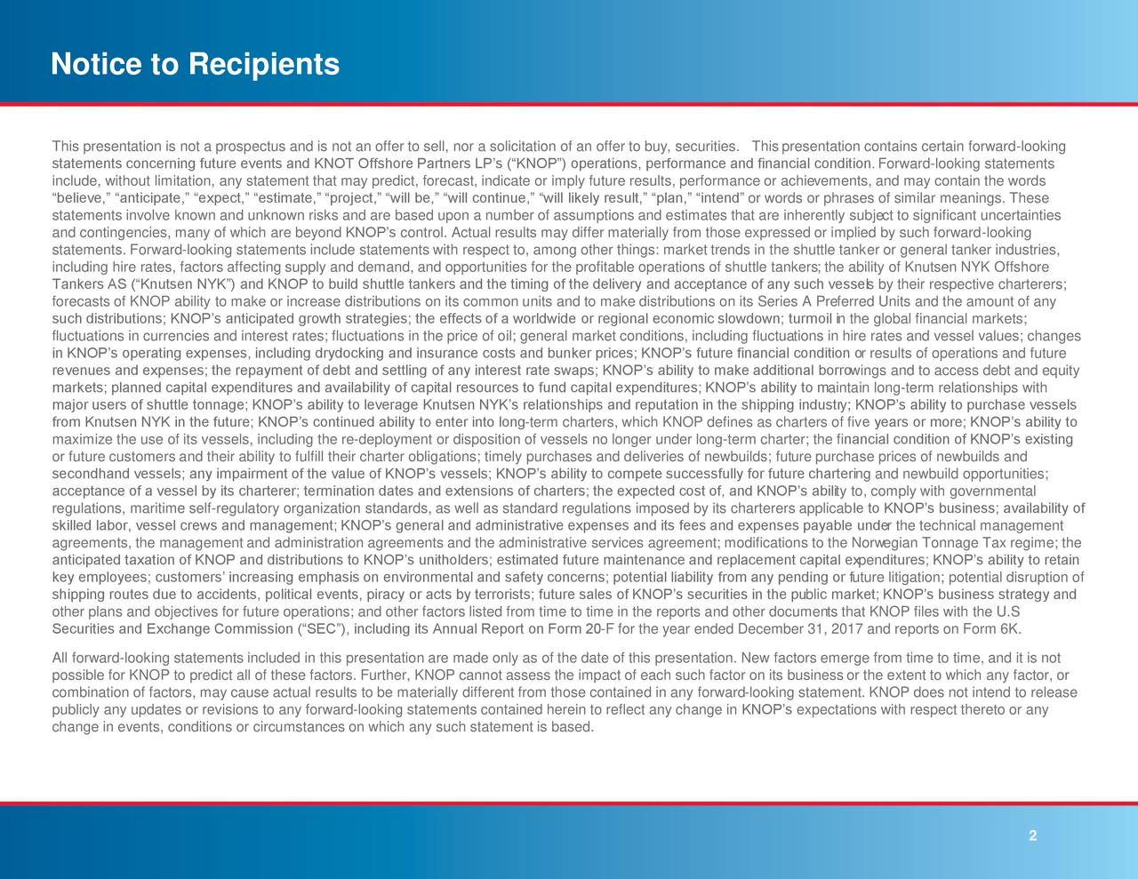 """This presentation is not a prospectus and is not an offer to sell, nor a solicitation of an offer to buy, securities. This presentation contains certain forward-looking statements concerning future events and KNOT Offshore Partners LP's (""""KNOP"""") operations, performance and financial condition.Forward-looking statements include, without limitation, any statement that may predict, forecast, indicate or imply future results, performance or achievements, and may contain the words """"believe,"""" """"anticipate,"""" """"expect,"""" """"estimate,"""" """"project,"""" """"will be,"""" """"will continue,"""" """"will likely result,"""" """"plan,"""" """"intend"""" or words or phrases of similar meanings. These statements involve known and unknown risks and are based upon a number of assumptions and estimates that are inherently subject to significant uncertainties and contingencies, many of which are beyond KNOP's control. Actual results may differ materially from those expressed or implied by such forward-looking statements. Forward-looking statements include statements with respect to, among other things: market trends in the shuttle tanker or general tanker industries, including hire rates, factors affecting supply and demand, and opportunities for the profitable operations of shuttle tankers; the ability of Knutsen NYK Offshore Tankers AS (""""Knutsen NYK"""") and KNOP to build shuttle tankers and the timing of the delivery and acceptance of any such vessels by their respective charterers; forecasts of KNOP ability to make or increase distributions on its common units and to make distributions on its Series A Preferred Units and the amount of any such distributions; KNOP's anticipated growth strategies; the effects of a worldwide or regional economic slowdown; turmoil in the global financial markets; fluctuations in currencies and interest rates; fluctuations in the price of oil; general market conditions, including fluctuations in hire rates and vessel values; changes in KNOP's operating expenses, including drydocking and insurance """