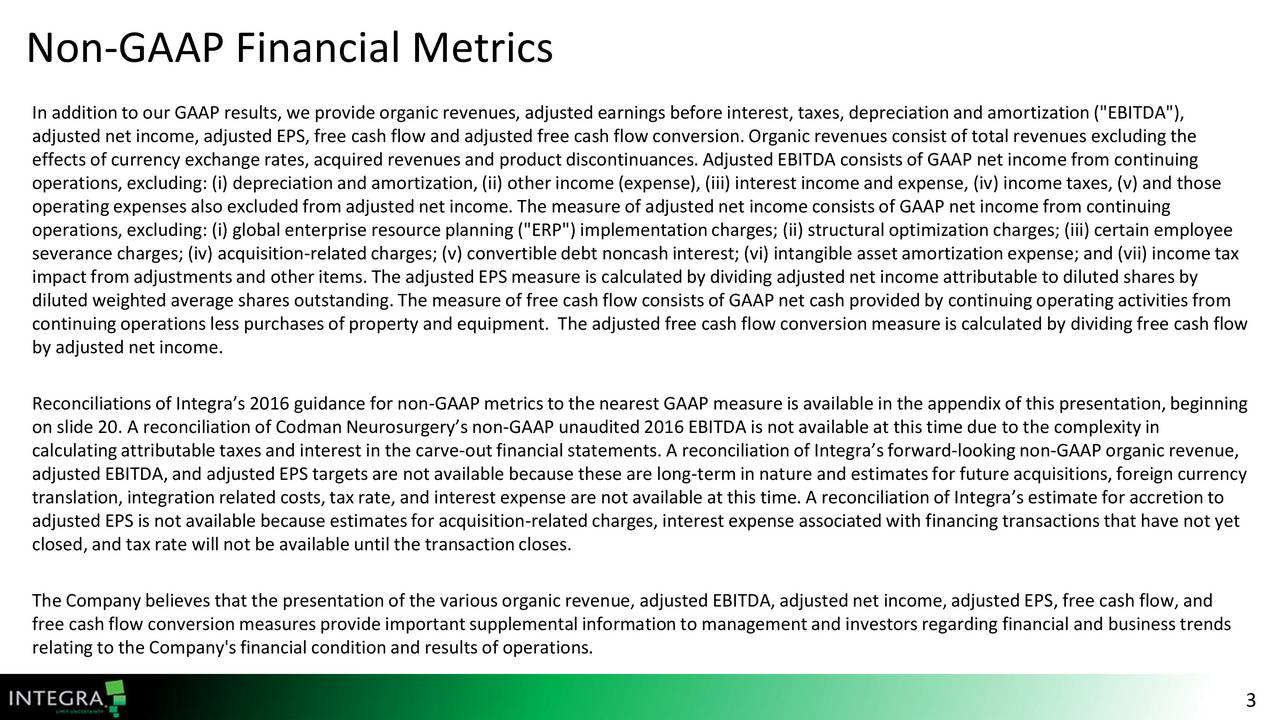 """In additionto our GAAP results, we provide organic revenues, adjusted earnings before interest, taxes,depreciationand amortization(""""EBITDA""""), adjusted net income,adjusted EPS, free cash flow and adjusted free cash flow conversion.Organic revenues consistof totalrevenues excludingthe effects of currency exchange rates, acquired revenues and productdiscontinuances.Adjusted EBITDA consistsof GAAP net incomefrom continuing operations,excluding: (i) depreciationand amortization,(ii) other income(expense), (iii) interestincomeand expense, (iv) incometaxes,(v) and those operatingexpenses also excluded from adjusted net income.The measure of adjusted net incomeconsistsof GAAP net incomefrom continuing operations,excluding: (i) globalenterprise resourceplanning (""""ERP"""") implementationcharges; (ii) structural optimizationcharges; (iii) certain employee severance charges; (iv) acquisition-relatedcharges; (v) convertibledebt noncashinterest;(vi) intangible assetamortizationexpense; and (vii) incometax impactfrom adjustmentsand other items.The adjusted EPS measure is calculatedby dividing adjustednet incomeattributable to diluted shares by diluted weighted average shares outstanding.The measure of free cash flow consistsof GAAP net cash provided by continuingoperating activitiesfrom continuingoperationsless purchases of property and equipment. The adjusted free cash flow conversionmeasure is calculated by dividing free cash flow by adjusted net income. Reconciliationsof Integras 2016 guidance for non-GAAP metricsto the nearest GAAP measure is available in the appendix of this presentation,beginning on slide 20. A reconciliationof CodmanNeurosurgerys non-GAAP unaudited 2016 EBITDA is not available at this timedue to the complexityin calculatingattributabletaxes and interest in the carve-outfinancial statements.A reconciliationof Integrasforward-lookingnon-GAAP organic revenue, adjusted EBITDA, and adjustedEPS targetsare notavailable because these are long-termin nature and estimat"""