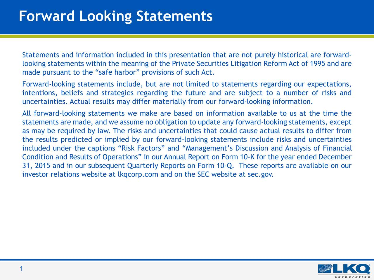 LKQ Blue Statements and information included in this presentation that are not purely historical are forward- 0   85   180 looking statements within the meaning of the Private Securities Litigation Reform Act of 1995 and are made pursuant to the safe harbor provisions of such Act. LKQ Green 176   186   31 Forward-looking statements include, but are not limited to statements regarding our expectations, intentions, beliefs and strategies regarding the future and are subject to a number of risks and LKQ Silver uncertainties. Actual results may differ materially from our forward-looking information. 132   137   140 All forward-looking statements we make are based on information available to us at the time the statements are made, and we assume no obligation to update any forward-looking statements, except Keystone Gold 255   188   31 as may be required by law. The risks and uncertainties that could cause actual results to differ from the results predicted or implied by our forward-looking statements include risks and uncertainties KeyKool Secondary included under the captions Risk Factors and Managements Discussion and Analysis of Financial Blue Condition and Results of Operations in our Annual Report on Form 10-K for the year ended December 137   173   219 31, 2015 and in our subsequent Quarterly Reports on Form 10-Q. These reports are available on our KeyKool investor relations website at lkqcorp.com and on the SEC website at sec.gov. Tertiary Blue 216   232   241 PicKYourPart Oraange 211   77   30 210   35   42 LKQ Gray 62   70   70 1