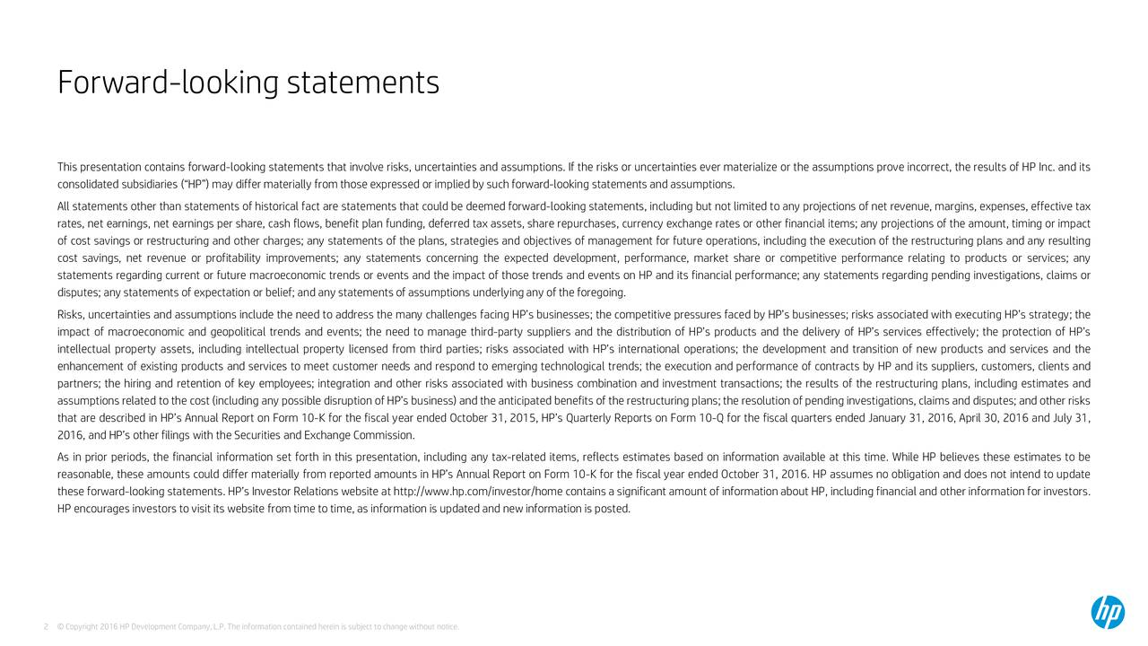 This presentation contains forward-looking statements that involve risks, uncertainties and assumptions. If the risks or uncertainties ever materialize or the assumptions prove incorrect, the results of HP Inc. and its consolidated subsidiaries (HP) may differ materially from those expressed or implied by such forward-looking statements and assumptions. All statements other than statements of historical fact are statements that could be deemed forward-looking statements, including but not limited to any projections of net revenue, margins, expenses, effective tax rates, net earnings, net earnings per share, cash flows, benefit plan funding, deferred tax assets, share repurchases, currency exchange rates or other financial items; any projections of the amount, timing or impact of cost savings or restructuring and other charges; any statements of the plans, strategies and objectives of management for future operations, including the execution of the restructuring plans and any resulting cost savings, net revenue or profitability improvements; any statements concerning the expected development, performance, market share or competitive performance relating to products or services; any statements regarding current or future macroeconomic trends or events and the impact of those trends and events on HP and its financial performance; any statements regarding pending investigations, claims or disputes; any statements of expectation or belief; and any statements of assumptions underlying any of the foregoing. Risks, uncertainties and assumptions include the need to address the many challenges facing HPs businesses; the competitive pressures faced by HPs businesses; risks associated with executing HPs strategy; the impact of macroeconomic and geopolitical trends and events; the need to manage third-party suppliers and the distribution of HPs products and the delivery of HPs services effectively; the protection of HPs intellectual property assets, including intellectual proper