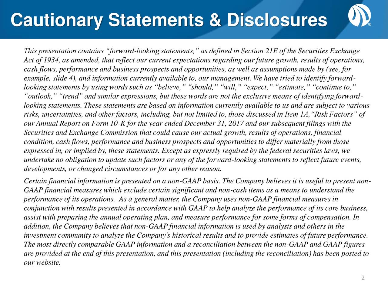 """This presentation contains """"forward-looking statements,"""" as defined in Section 21E of the Securities Exchange Act of 1934, as amended, that reflect our current expectations regarding our future growth, results of operations, cash flows, performance and business prospects and opportunities, as well as assumptions made by (see, for example, slide 4), and information currently available to, our management. We have tried to identify forward- looking statements by using words such as """"believe,"""" """"should,"""" """"will,"""" """"expect,"""" """"estimate,"""" """"continue to,"""" """"outlook,"""" """"trend"""" and similar expressions, but these words are not the exclusive means of identifying forward- looking statements. These statements are based on information currently available to us and are subject to various risks, uncertainties, and other factors, including, but not limited to, those discussed in Item 1A,""""Risk Factors"""" of our Annual Report on Form 10-K for the year ended December 31, 2017 and our subsequent filings with the Securities and Exchange Commission that could cause our actual growth, results of operations, financial condition, cash flows, performance and business prospects and opportunities to differ materially from those expressed in, or implied by, these statements. Except as expressly required by the federal securities laws, we undertake no obligation to update such factors or any of the forward-looking statements to reflect future events, developments, or changed circumstances or for any other reason. Certain financial information is presented on a non-GAAP basis. The Company believes it is useful to present non- GAAP financial measures which exclude certain significant and non-cash items as a means to understand the performance of its operations. As a general matter, the Company uses non-GAAP financial measures in conjunction with results presented in accordance with GAAP to help analyze the performance of its core business, assist with preparing the annual operating plan, and measure perform"""