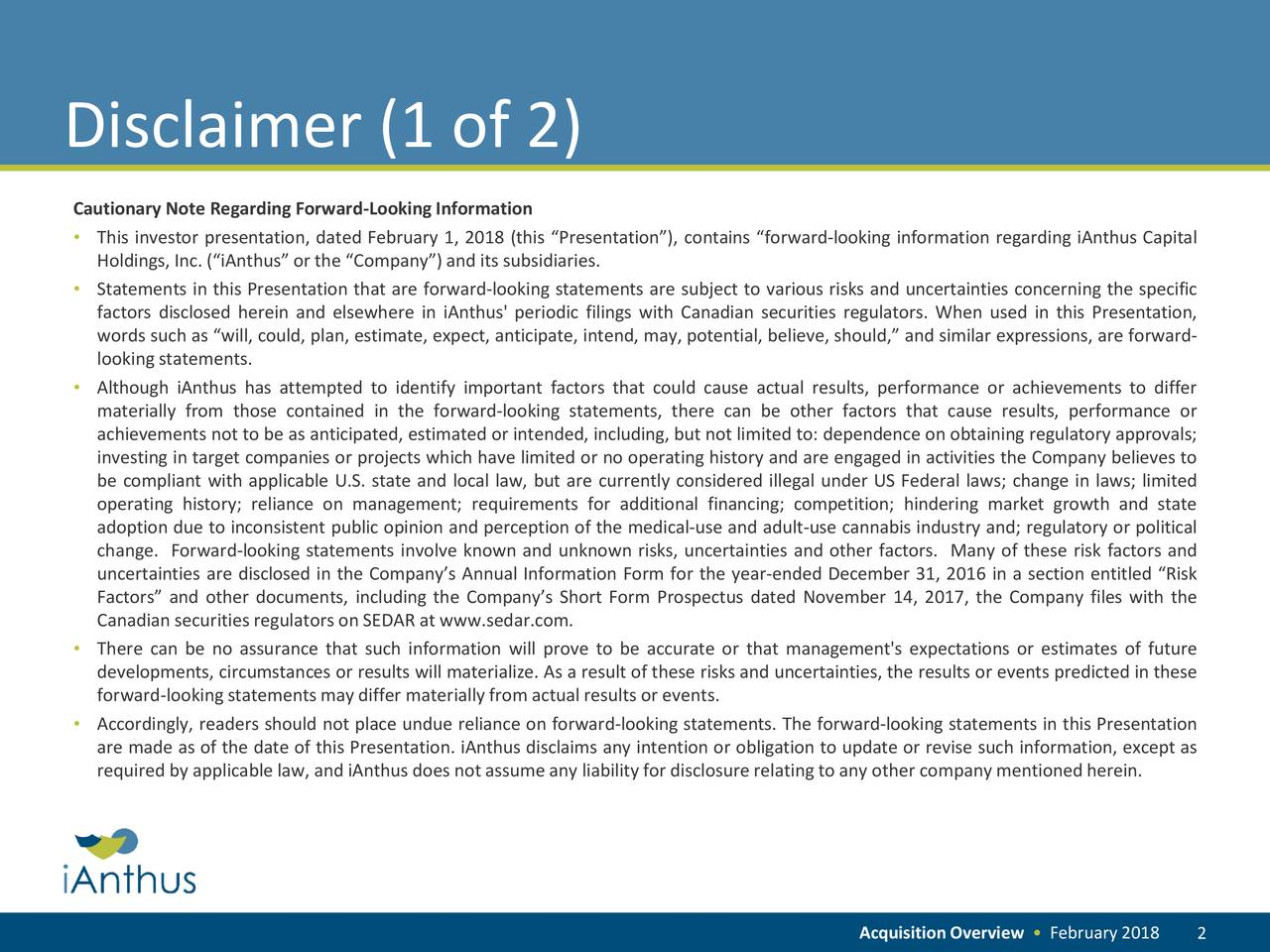 """Cautionary Note Regarding Forward-LookingInformation • This investor presentation, dated February 1, 2018 (this """"Presentation""""), contains """"forward-looking information regarding iAnthus Capital Holdings, Inc. (""""iAnthus"""" or the """"Company"""") and its subsidiaries. • Statements in this Presentation that are forward-looking statements are subject to various risks and uncertainties concerning the specific factors disclosed herein and elsewhere in iAnthus' periodic filings with Canadian securities regulators. When used in this Presentation, words such as """"will, could, plan, estimate, expect, anticipate, intend, may, potential, believe, should,"""" and similar expressions, are forward- lookingstatements. • Although iAnthus has attempted to identify important factors that could cause actual results, performance or achievements to differ materially from those contained in the forward-looking statements, there can be other factors that cause results, performance or achievements not to be as anticipated, estimated or intended, including, but not limited to: dependence on obtaining regulatory approvals; investing in target companies or projects which have limited or no operating history and are engaged in activities the Company believes to be compliant with applicable U.S. state and local law, but are currently considered illegal under US Federal laws; change in laws; limited operating history; reliance on management; requirements for additional financing; competition; hindering market growth and state adoption due to inconsistent public opinion and perception of the medical-use and adult-use cannabis industry and; regulatory or political change. Forward-looking statements involve known and unknown risks, uncertainties and other factors. Many of these risk factors and uncertainties are disclosed in the Company's Annual Information Form for the year-ended December 31, 2016 in a section entitled """"Risk Factors"""" and other documents, including the Company's Short Form Prospectus dated Nove"""