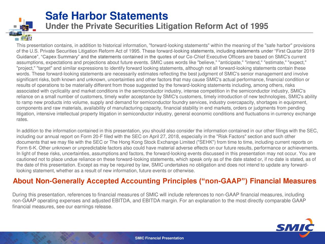 """Under the Private Securities Litigation Reform Act of 1995 This presentation contains, in addition to historical information, """"forward-looking statements"""" within the meaning of the """"safe harbor"""" provisions of the U.S. Private Securities Litigation Reform Act of 1995. These forward-looking statements, including statements under """"First Quarter 2019 Guidance"""", """"Capex Summary"""" and the statements contained in the quotes of our Co-Chief Executive Officers are based on SMIC's current assumptions, expectations and projections about future events. SMIC uses words like """"believe,"""" """"anticipate,"""" """"intend,"""" """"estimate,"""" """"expect,"""" """"project,"""" """"target"""" and similar expressions to identify forward looking statements, although not all forward-looking statements contain these words. These forward-looking statements are necessarily estimates reflecting the best judgment of SMIC's senior management and involve significant risks, both known and unknown, uncertainties and other factors that may cause SMIC's actual performance, financial condition or results of operations to be materially different from those suggested by the forward-looking statements including, among others, risks associated with cyclicality and market conditions in the semiconductor industry, intense competition in the semiconductor industry, SMIC's reliance on a small number of customers, timely wafer acceptance by SMIC's customers, timely introduction of new technologies, SMIC's ability to ramp new products into volume, supply and demand for semiconductor foundry services, industry overcapacity, shortages in equipment, components and raw materials, availability of manufacturing capacity, financial stability in end markets, orders or judgments from pending litigation, intensive intellectual property litigation in semiconductor industry, general economic conditions and fluctuations in currency exchange rates. In addition to the information contained in this presentation, you should also consider the information contained i"""