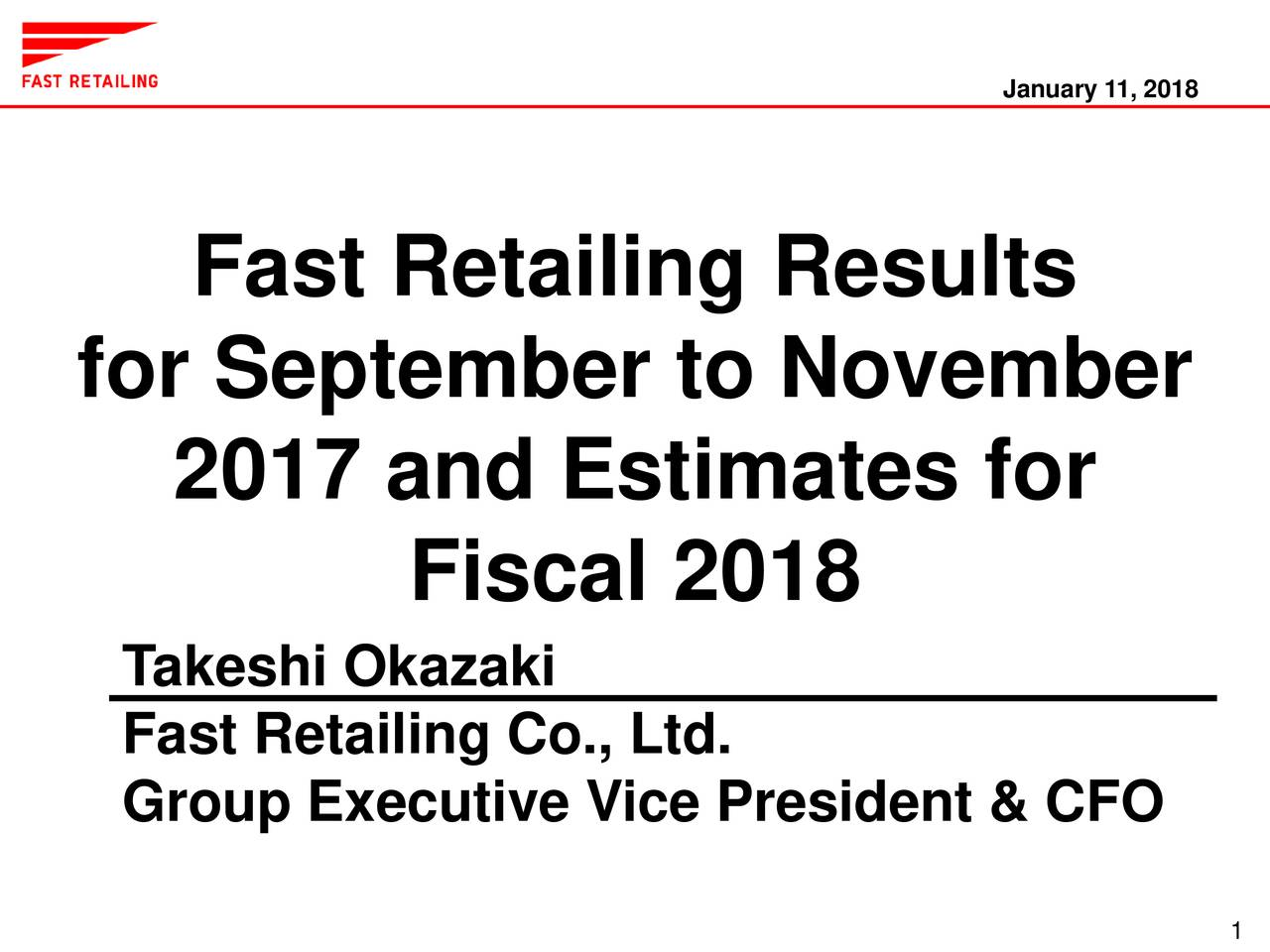 Fast Retailing Results for September to November 2017 and Estimates for Fiscal 2018 Takeshi Okazaki Fast Retailing Co., Ltd. Group Executive Vice President & CFO
