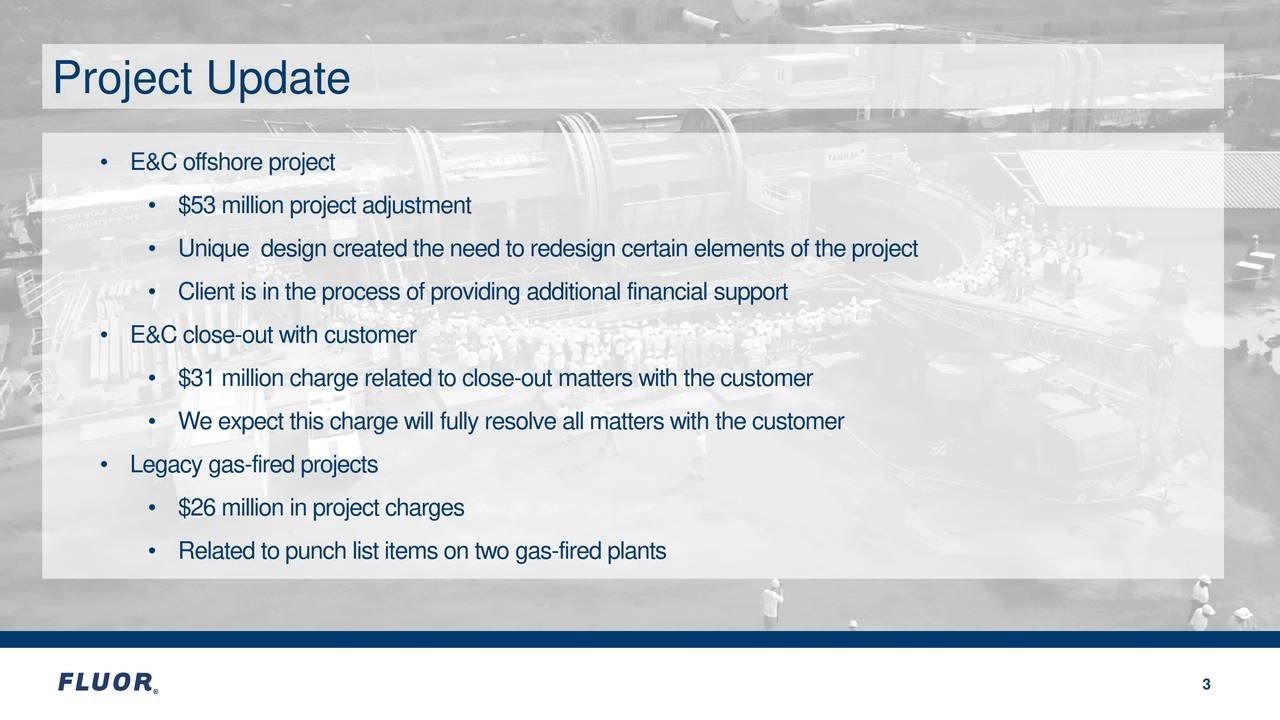 • E&C offshore project • $53 million project adjustment • Unique design created the need to redesign certain elements of the project • Client is in the process of providing additional financial support • E&C close -out with customer • $31 million charge related to cleu-t matters with the customer • We expect this charge will fully resolve all matters with the customer • Legacy gas -fired projects • $26 million in project charges • Related to punch list items on two fred plants 3