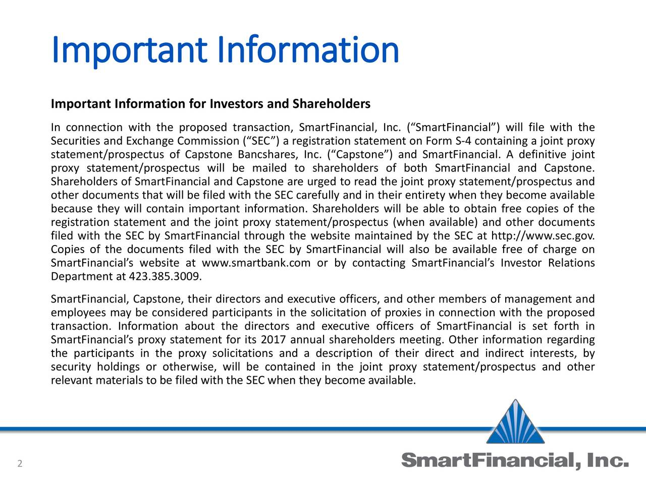for Investors and Shareholders In connection with the proposed transaction, SmartFinancial, Inc. (SmartFinancial) will file with the Securities and Exchange Commission (SEC) a registration statement on Form S-4 containing a joint proxy statement/prospectus of Capstone Bancshares, Inc. (Capstone) and SmartFinancial. A definitive joint proxy statement/prospectus will be mailed to shareholders of both SmartFinancial and Capstone. Shareholders of SmartFinancial and Capstone are urged to read the joint proxy statement/prospectus and other documents that will be filed with the SEC carefully and in their entirety when they become available because they will contain important information. Shareholders will be able to obtain free copies of the registration statement and the joint proxy statement/prospectus (when available) and other documents filed with the SEC by SmartFinancial through the website maintained by the SEC at http://www.sec.gov. Copies of the documents filed with the SEC by SmartFinancial will also be available free of charge on SmartFinancials website at www.smartbank.com or by contacting SmartFinancials Investor Relations Department at 423.385.3009. SmartFinancial, Capstone, their directors and executive officers, and other members of management and employees may be considered participants in the solicitation of proxies in connection with the proposed transaction. Information about the directors and executive officers of SmartFinancial is set forth in SmartFinancials proxy statement for its 2017 annual shareholders meeting. Other information regarding the participants in the proxy solicitations and a description of their direct and indirect interests, by security holdings or otherwise, will be contained in the joint proxy statement/prospectus and other relevant materials to be filed with the SEC when they become available. 2