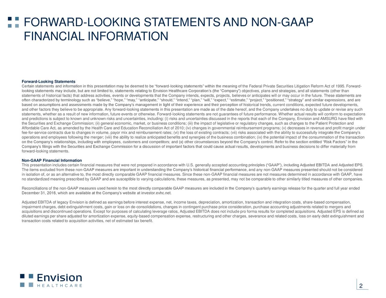 FINANCIAL INFORMATION Forward-Looking Statements Certain statements and information in this presentation may be deemed to be forward-looking statements within the meaning of the Federal Private Securities Litigation Reform Act of 1995. Forward- looking statements may include, but are not limited to, statements relating to Envision Healthcare Corporations (the Company) objectives, plans and strategies, and all statements (other than statements of historical facts) that address activities, events or developments that the Company intends, expects, projects, believes or anticipates will or may occur in the future. These statements are often characterized by terminology such as believe, hope, may, anticipate, should, intend, plan, will, expect, estimate, project, positioned, strategy and similar expressions, and are based on assumptions and assessments made by the Companys management in light of their experience and their perception of historical trends, current conditions, expected future developments, and other factors they believe to be appropriate. Any forward-looking statements in this presentation are made as of the date hereof, and the Company undertakes no duty to update or revise any such statements, whether as a result of new information, future events or otherwise. Forward-looking statements are not guarantees of future performance. Whether actual results will conform to expectations and predictions is subject to known and unknown risks and uncertainties, including: (i) risks and uncertainties discussed in the reports that each of the Company, Envision and AMSURG have filed with the Securities and Exchange Commission; (ii) general economic, market, or business conditions; (iii) the impact of legislative or regulatory changes, such as changes to the Patient Protection and Affordable Care Act, as amended by the Health Care and Education Reconciliation Act of 2010; (iv) changes in governmental reimbursement programs; (v) decreases in revenue and profit margin und