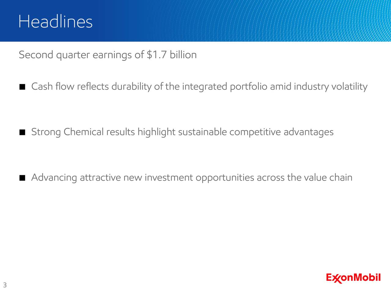 Second quarter earnings of $1.7 billion Cash flow reflects durability of the integrated portfolio amid industry volatility Strong Chemical results highlight sustainable competitive advantages Advancing attractive new investment opportunities across the value chain 3