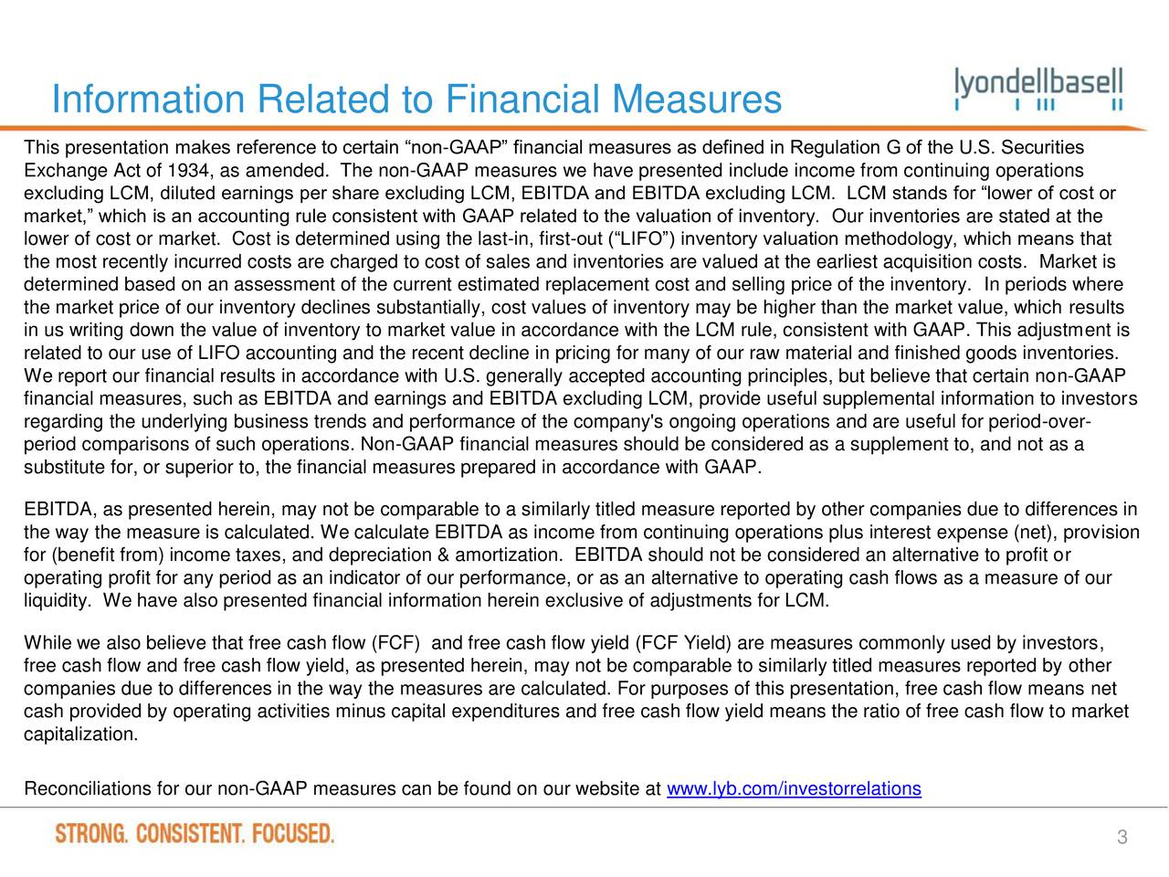 This presentation makes reference to certain non-GAAP financial measures as defined in Regulation G of the U.S. Securities Exchange Act of 1934, as amended. The non-GAAP measures we have presented include income from continuing operations excluding LCM, diluted earnings per share excluding LCM, EBITDA and EBITDA excluding LCM. LCM stands for lower of cost or market, which is an accounting rule consistent with GAAP related to the valuation of inventory. Our inventories are stated at the lower of cost or market. Cost is determined using the last-in, first-out (LIFO) inventory valuation methodology, which means that the most recently incurred costs are charged to cost of sales and inventories are valued at the earliest acquisition costs. Market is determined based on an assessment of the current estimated replacement cost and selling price of the inventory. In periods where the market price of our inventory declines substantially, cost values of inventory may be higher than the market value, which results in us writing down the value of inventory to market value in accordance with the LCM rule, consistent with GAAP. This adjustment is related to our use of LIFO accounting and the recent decline in pricing for many of our raw material and finished goods inventories. We report our financial results in accordance with U.S. generally accepted accounting principles, but believe that certain non-GAAP financial measures, such as EBITDA and earnings and EBITDA excluding LCM, provide useful supplemental information to investors regarding the underlying business trends and performance of the company's ongoing operations and are useful for period-over- period comparisons of such operations. Non-GAAP financial measures should be considered as a supplement to, and not as a substitute for, or superior to, the financial measures prepared in accordance with GAAP. EBITDA, as presented herein, may not be comparable to a similarly titled measure reported by other companies due to differe