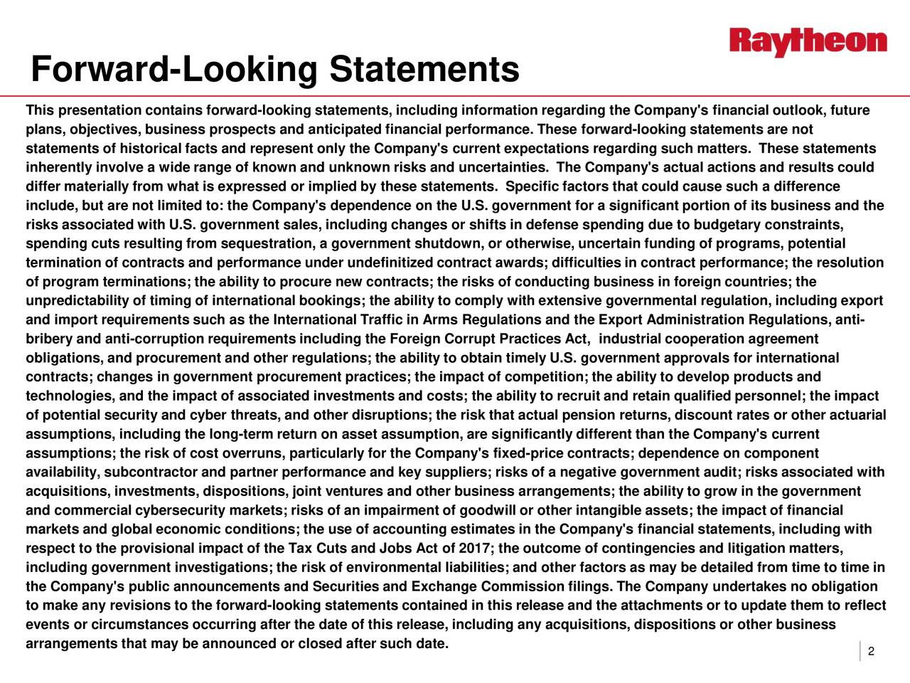 This presentation contains forward-looking statements, including information regarding the Company's financial outlook, future plans, objectives, business prospects and anticipated financial performance. These forwardl-ooking statements are not statements of historical facts and represent only the Company's current expectations regarding such matters. These statemens t inherently involve a wide range of known and unknown risks and uncertainties. The Company's actual actions and results could differ materially from what is expressed or implied by these statements. Specific factors that could cause such a difference include, but are not limited to: the Company's dependence on the U.S.government for a significant portion of its business and the risks associated with U.S.government sales, including changes or shifts in defense spending due to budgetary constraints, spending cuts resulting from sequestration, a government shutdown, or otherwise, uncertain funding ofprograms, potential termination of contracts and performance under undefinitized contract awards; difficulties in contract performance; the resolution of program terminations; the ability to procure new contracts; the risks of conducting business in foreign countries; the unpredictability of timing of international bookings; the ability to comply with extensive governmental regulation,including export and import requirements such as theInternational Traffic in Arms Regulations and the Export Administration Regulations, ant- i bribery and anti-corruption requirements including the Foreign Corrupt Practices Act, industrial cooperation agreement obligations, and procurement and other regulations; the ability to obtain timely U.S. government approvals for international contracts; changes in government procurement practices; the impact of competition; the ability to develop products and technologies, and the impact of associated investments and costs;the ability to recruit and retain qualified personnel; the impact