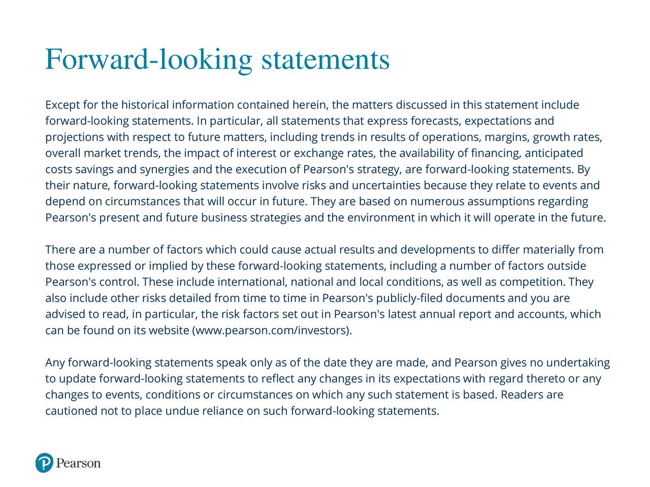 Except for the historical information contained herein, the matters discussed in this statement include forward-looking statements. In particular, all statements that express forecasts, expectations and projections with respect to future matters, including trends in results of operations, margins, growth rates, overall market trends, the impact of interest or exchange rates, the availability of financing, anticipated costs savings and synergies and the execution of Pearson's strategy, are forward-looking statements. By their nature, forward-looking statements involve risks and uncertainties because they relate to events and depend on circumstances that will occur in future. They are based on numerous assumptions regarding Pearson's present and future business strategies and the environment in which it will operate in the future. There are a number of factors which could cause actual results and developments to differ materially from those expressed or implied by these forward-looking statements, including a number of factors outside Pearson's control. These include international, national and local conditions, as well as competition. They also include other risks detailed from time to time in Pearson's publicly-filed documents and you are advised to read, in particular, the risk factors set out in Pearson's latest annual report and accounts, which can be found on its website (www.pearson.com/investors). Any forward-looking statements speak only as of the date they are made, and Pearson gives no undertaking to update forward-looking statements to reflect any changes in its expectations with regard thereto or any changes to events, conditions or circumstances on which any such statement is based. Readers are cautioned not to place undue reliance on such forward-looking statements.