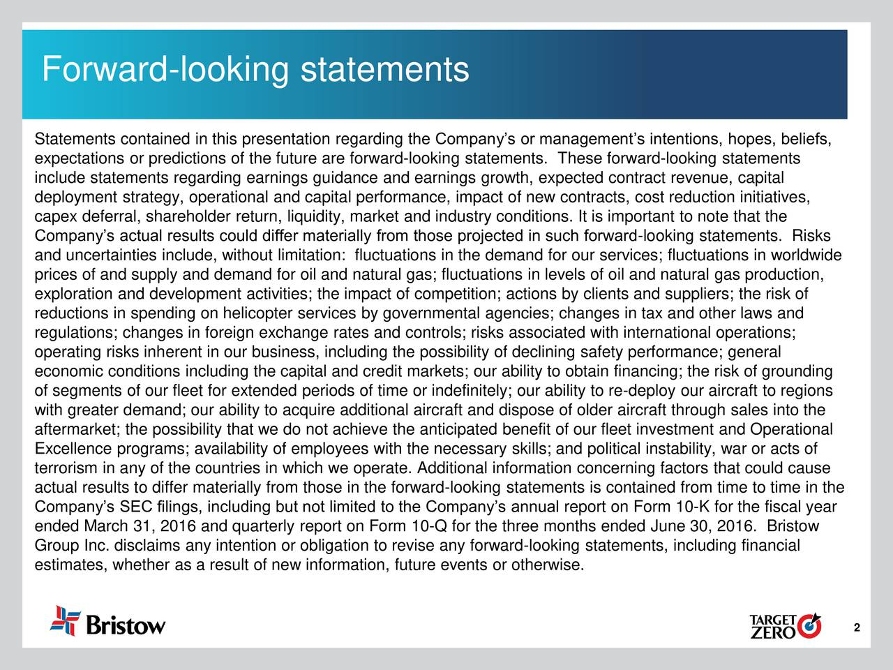 Statements contained in this presentation regarding the Companys or managements intentions, hopes, beliefs, expectations or predictions of the future are forward-looking statements. These forward-looking statements include statements regarding earnings guidance and earnings growth, expected contract revenue, capital deployment strategy, operational and capital performance, impact of new contracts, cost reduction initiatives, capex deferral, shareholder return, liquidity, market and industry conditions. It is important to note that the Companys actual results could differ materially from those projected in such forward-looking statements. Risks and uncertainties include, without limitation: fluctuations in the demand for our services; fluctuations in worldwide prices of and supply and demand for oil and natural gas; fluctuations in levels of oil and natural gas production, exploration and development activities; the impact of competition; actions by clients and suppliers; the risk of reductions in spending on helicopter services by governmental agencies; changes in tax and other laws and regulations; changes in foreign exchange rates and controls; risks associated with international operations; operating risks inherent in our business, including the possibility of declining safety performance; general economic conditions including the capital and credit markets; our ability to obtain financing; the risk of grounding of segments of our fleet for extended periods of time or indefinitely; our ability to re-deploy our aircraft to regions with greater demand; our ability to acquire additional aircraft and dispose of older aircraft through sales into the aftermarket; the possibility that we do not achieve the anticipated benefit of our fleet investment and Operational Excellence programs; availability of employees with the necessary skills; and political instability, war or acts of terrorism in any of the countries in which we operate. Additional information concerning factors that could cause actual results to differ materially from those in the forward-looking statements is contained from time to time in the Companys SEC filings, including but not limited to the Companys annual report on Form 10-K for the fiscal year ended March 31, 2016 and quarterly report on Form 10-Q for the three months ended June 30, 2016. Bristow Group Inc. disclaims any intention or obligation to revise any forward-looking statements, including financial estimates, whether as a result of new information, future events or otherwise. 2