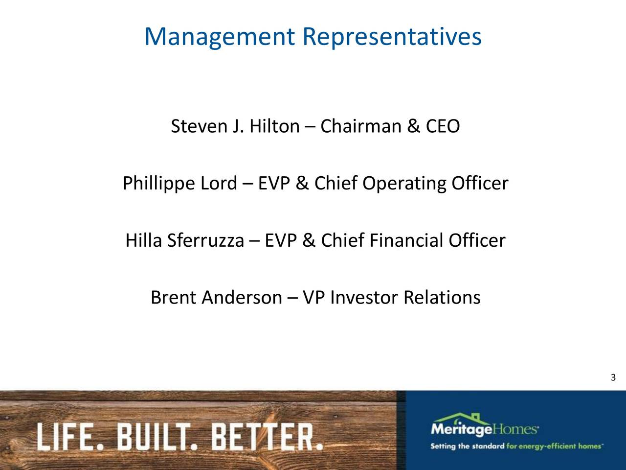 Steven J. Hilton  Chairman & CEO Phillippe Lord  EVP & Chief Operating Officer Hilla Sferruzza  EVP & Chief Financial Officer Brent Anderson  VP Investor Relations 3