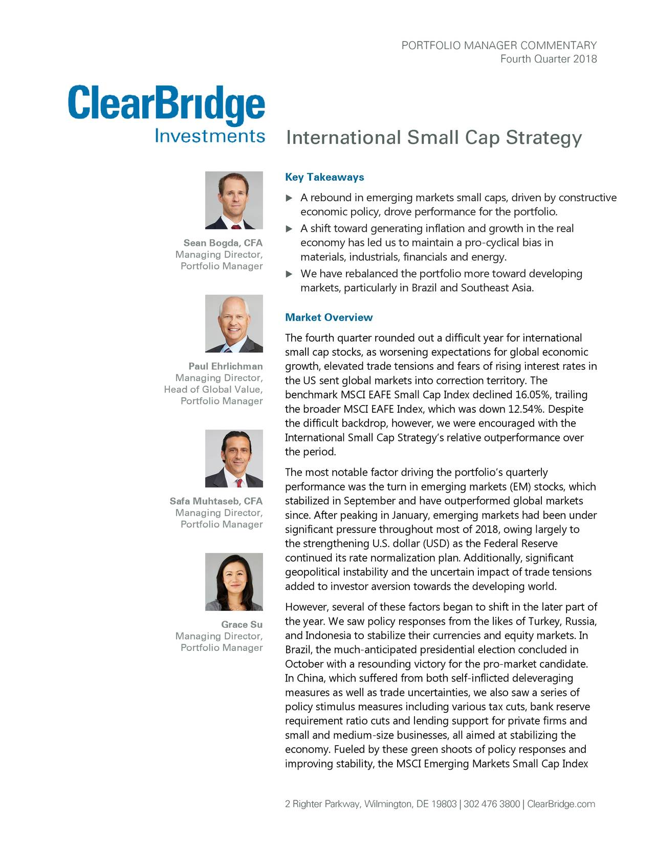 Fourth Quarter 2018 International Small Cap Strategy Key Takeaways  A rebound in emerging markets small caps, driven by constructive economic policy, drove performance for the portfolio.  A shift toward generating inflation and growth in the real Sean Bogda, CFA economy has led us to maintain a pro -cyclical bias in Managing Director, materials, industrials, financials and energy. Portfolio Manager  We have rebalanced the portfolio more toward developing markets, particularly in Brazil and Southeast Asia. Market Overview The fourth quarter rounded out a difficult year for international small cap stocks, as worsening expectations for global economic Paul Ehrlichman growth, elevated trade tensions and fears of rising interest rates in Managing Director, the US sent global markets into correction territory. The Head of Global Value, Portfolio Manager benchmark MSCI EAFE Small Cap Index declined 16.05%, trailing the broader MSCI EAFE Index, which was down 12.54%. Despite the difficult backdrop, however, we were encouraged with the International Small Cap Strategy's relative outperformance over the period. The most notable factor driving the portfolio's quarterly performance was the turn in emerging markets (EM) stocks, which Safa Muhtaseb, CFA stabilized in September and have outperformed global markets Managing Director, since. After peaking in January, emerging markets had been under Portfolio Manager significant pressure throughout most of 2018, owing largely to the strengthening U.S. dollar (USD) as the Federal Reserve continued its rate normalization plan. Additionally, significant geopolitical instability and the uncertain impact of trade tensions added to investor aversion towards the developing world. However, several of these factors began to shift in the later part of Grace Su the year. We saw policy responses from the likes of Turkey, Russia, Managing Director, and Indonesia to stabilize their currencies and equity markets. In Portfolio Manager Brazil, the mu