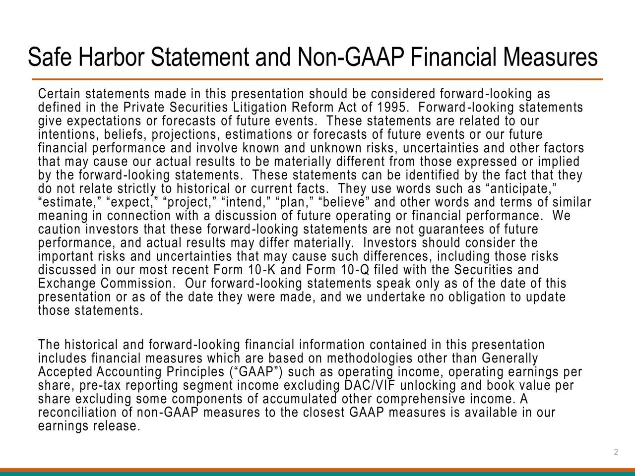 Certain statements made in this presentation should be considered forward-looking as defined in the Private Securities Litigation Reform Act of 1995. Forward-looking statements give expectations or forecasts of future events. These statements are related to our intentions, beliefs, projections, estimations or forecasts of future events or our future financial performance and involve known and unknown risks, uncertainties and other factors that may cause our actual results to be materially different from those expressed or implied by the forward-looking statements. These statements can be identified by the fact that they do not relate strictly to historical or current facts. They use words such as anticipate, estimate, expect, project, intend, plan, believe and other words and terms of similar meaning in connection with a discussion of future operating or financial performance. We caution investors that these forward-looking statements are not guarantees of future performance, and actual results may differ materially. Investors should consider the important risks and uncertainties that may cause such differences, including those risks discussed in our most recent Form 10-K and Form 10-Q filed with the Securities and Exchange Commission. Our forward-looking statements speak only as of the date of this presentation or as of the date they were made, and we undertake no obligation to update those statements. The historical and forward-looking financial information contained in this presentation includes financial measures which are based on methodologies other than Generally Accepted Accounting Principles (GAAP) such as operating income, operating earnings per share, pre-tax reporting segment income excluding DAC/VIF unlocking and book value per share excluding some components of accumulated other comprehensive income. A reconciliation of non-GAAP measures to the closest GAAP measures is available in our earnings release. 2