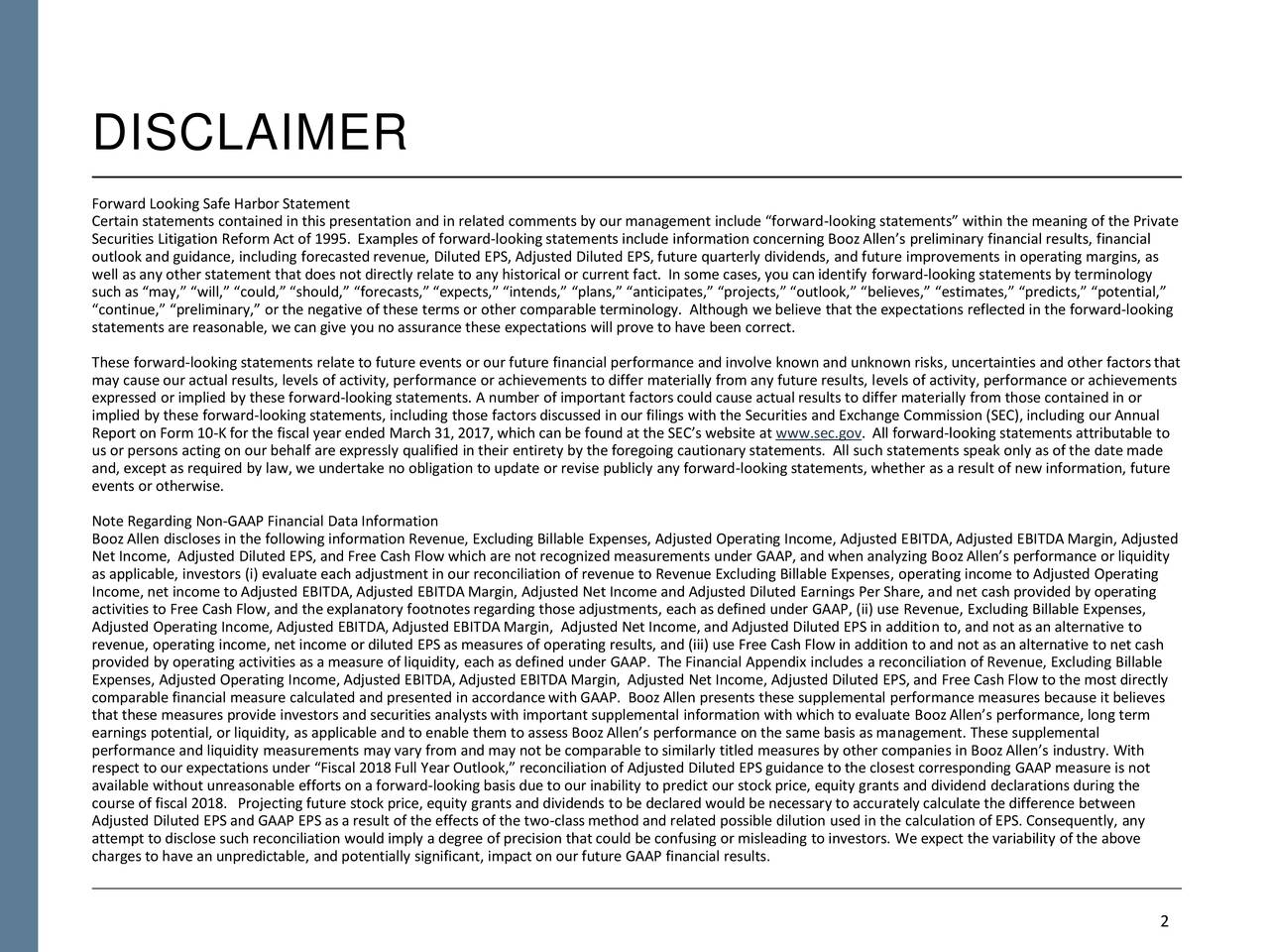 """Forward Looking Safe Harbor Statement Certain statements contained in this presentation and in related comments by our management include """"forward-looking statements"""" within the meaning of the Private Securities Litigation Reform Act of 1995. Examples of forward-looking statements include information concerning Booz Allen's preliminary financial results, financial outlook and guidance, including forecasted revenue, Diluted EPS, Adjusted Diluted EPS, future quarterly dividends, and future improvements in operating margins, as well as any other statement that does not directly relate to any historical or current fact. In some cases, you canidentify forward-looking statements by terminology such as """"may,"""" """"will,"""" """"could,"""" """"should,"""" """"forecasts,"""" """"expects,"""" """"intends,"""" """"plans,"""" """"anticipates,"""" """"projects,"""" """"outlook,"""" """"believes,"""" """"estimates,"""" """"predicts,"""" """"potential,"""" """"continue,"""" """"preliminary,"""" or the negative of these terms or other comparable terminology. Although we believe that the expectations reflected in the forward-looking statements are reasonable, we can give you no assurance these expectations will prove to have been correct. These forward-looking statements relate to future events or our future financial performance and involve known and unknown risks, uncertainties and other factorsthat may cause our actual results, levels of activity, performance or achievements to differ materially from any future results, levels of activity, performance or achievements expressed or implied by these forward-looking statements. A number of important factorscould cause actual results to differ materially from those contained in or implied by these forward-looking statements, including those factorsdiscussed in our filings with the Securities and Exchange Commission (SEC), including our Annual Report on Form 10-Kfor the fiscal year ended March 31, 2017, which canbe found at the SEC's website at www.sec.gov. All forward-looking statements attributable to us or persons acting on our"""