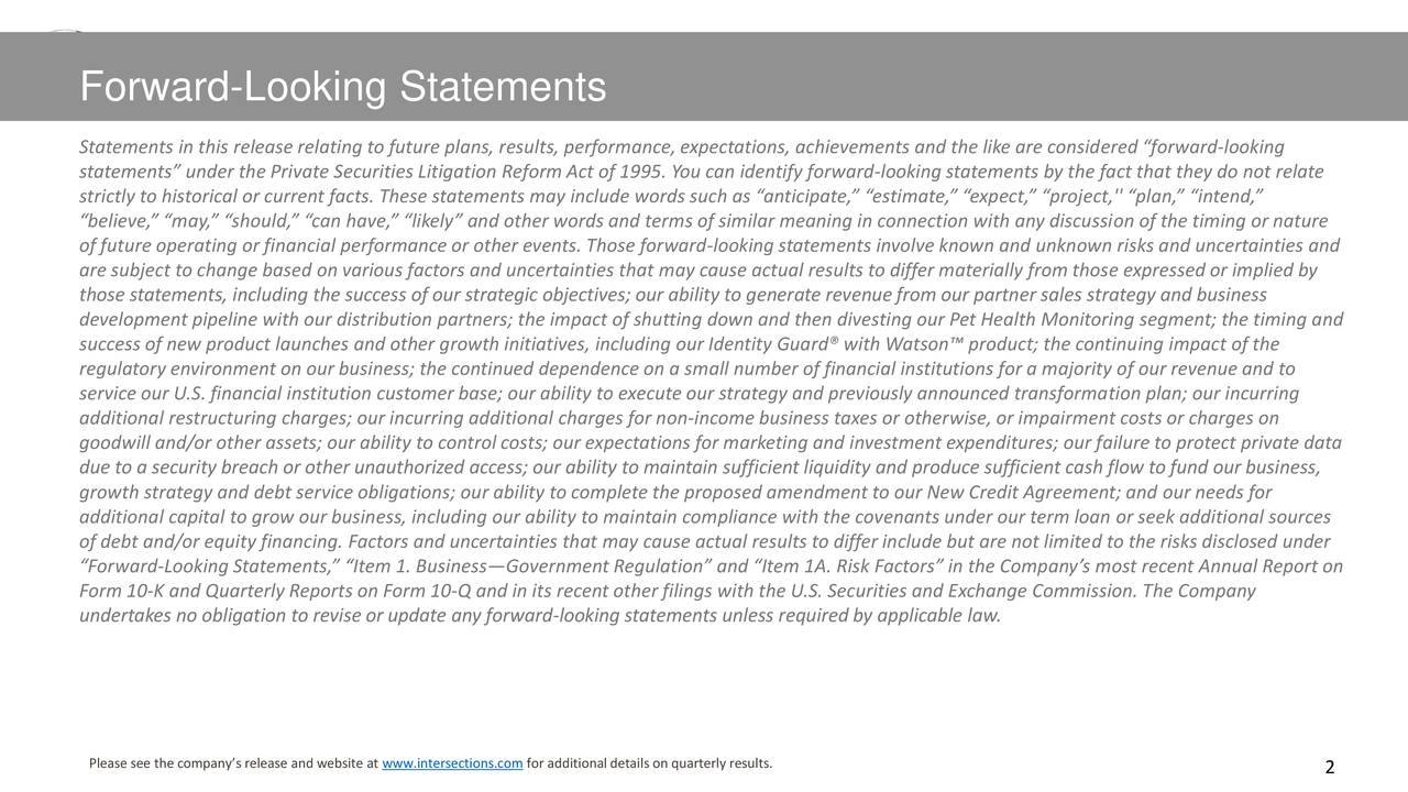 """Statements in this release relating to future plans, results, performance,expectations, achievements and the like are considered """"forward-looking statements"""" under the Private Securities Litigation Reform Act of 1995. You can identify forward-looking statements by the fact that they do not relate strictly to historical or current facts. These statements may include words such as """"anticipate,"""" """"estimate,"""" """"expect,"""" """"project,'' """"plan,"""" """"intend,"""" """"believe,"""" """"may,"""" """"should,"""" """"can have,"""" """"likely"""" and other words and terms of similar meaning in connection with any discussion of the timing or nature of future operating or financial performance or other events. Those forward-looking statements involve known and unknown risks and uncertainties and are subject to change based on various factors and uncertainties that may cause actual results to differ materially from those expressed or implied by those statements, including the success of our strategic objectives; our ability to generate revenue from our partner sales strategy and business development pipeline with our distribution partners; the impact of shutting down and then divesting our Pet Health Monitoring segment; the timing and success of new product launches and other growth initiatives, including our Identity Guard® with Watson™ product; the continuing impact of the regulatory environment on our business; the continued dependence on a small number of financial institutions for a majority of our revenue and to service our U.S. financial institution customer base; our ability to executeour strategy and previously announced transformation plan; our incurring additional restructuring charges; our incurring additional charges for non-income business taxes or otherwise, or impairment costs or charges on goodwill and/or other assets; our ability to control costs; our expectations for marketing and investment expenditures; our failure to protect private data due to a security breach or other unauthorized access; our abilit"""