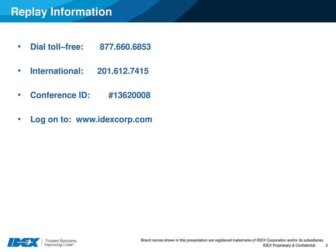 Dial tollfree: 877.660.6853 International: 201.612.7415 Conference ID: #13620008 Log on to: www.idexcorp.com Brand names shown in this presentatiIDEX Proprietary &2Confidential IDEX Corporation and/or its subsidiaries