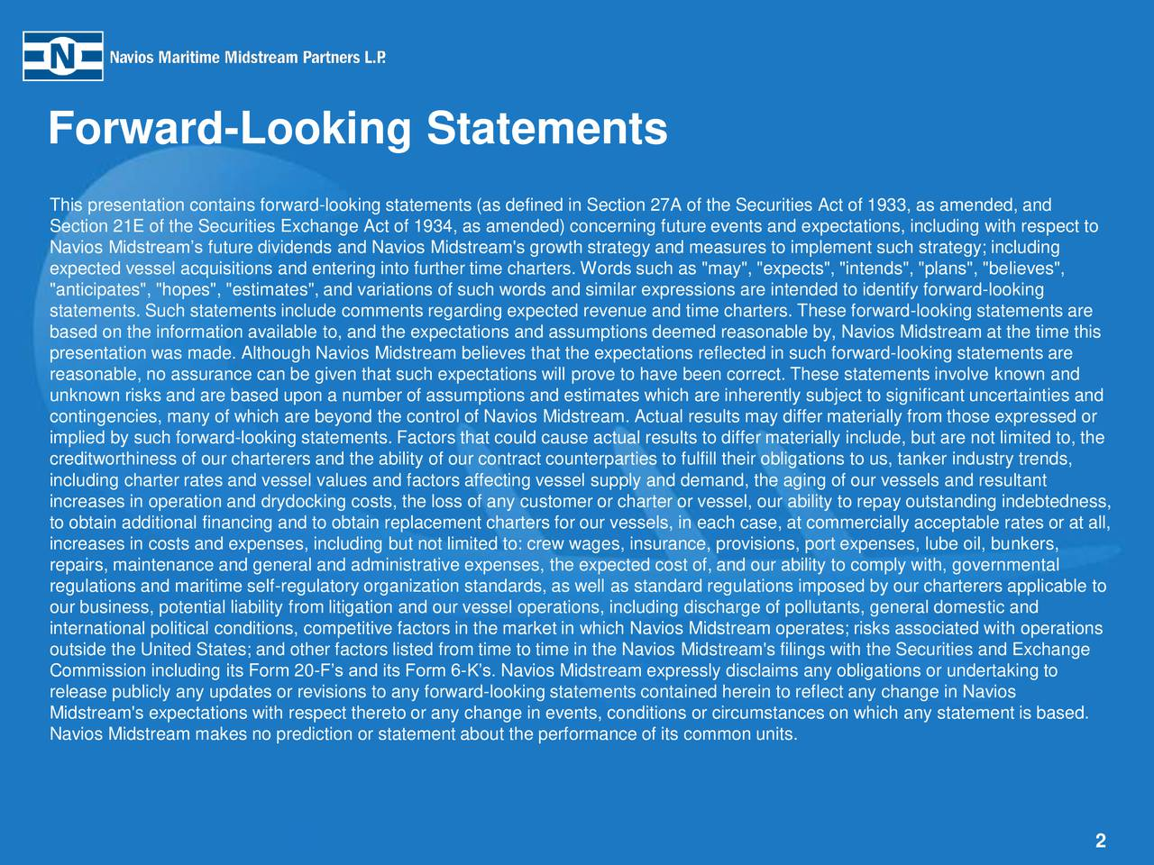 """Forward-Looking Statements This presentation contains forward-looking statements (as defined in Section 27A of the Securities Act of 1933, as amended, and Section 21E of the Securities Exchange Act of 1934, as amended) concerning future events and expectations, including with respect to Navios Midstreams future dividends and Navios Midstream's growth strategy and measures to implement such strategy; including expected vessel acquisitions and entering into further time charters. Words such as """"may"""", """"expects"""", """"intends"""", """"plans"""", """"believes"""", """"anticipates"""", """"hopes"""", """"estimates"""", and variations of such words and similar expressions are intended to identify forward-looking statements. Such statements include comments regarding expected revenue and time charters. These forward-looking statements are based on the information available to, and the expectations and assumptions deemed reasonable by, Navios Midstream at the time this presentation was made. Although Navios Midstream believes that the expectations reflected in such forward-looking statements are reasonable, no assurance can be given that such expectations will prove to have been correct. These statements involve known and unknown risks and are based upon a number of assumptions and estimates which are inherently subject to significant uncertainties and contingencies, many of which are beyond the control of Navios Midstream. Actual results may differ materially from those expressed or implied by such forward-looking statements. Factors that could cause actual results to differ materially include, but are not limited to, the creditworthiness of our charterers and the ability of our contract counterparties to fulfill their obligations to us, tanker industry trends, including charter rates and vessel values and factors affecting vessel supply and demand, the aging of our vessels and resultant increases in operation and drydocking costs, the loss of any customer or charter or vessel, our ability to repay outstanding"""