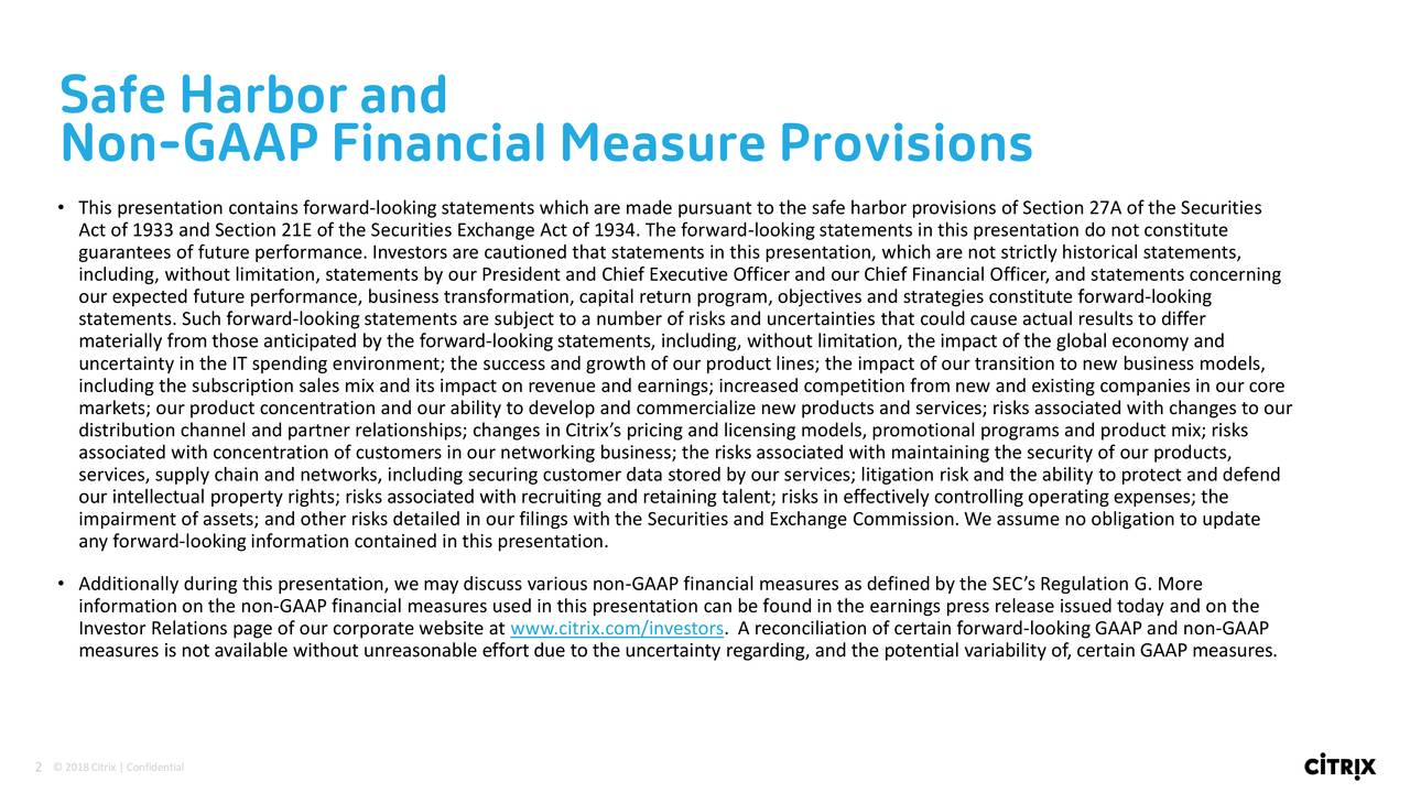 Non-GAAP Financial Measure Provisions • This presentation contains forward-looking statements which are made pursuant to the safe harbor provisions of Section 27A of the Securities Act of 1933 and Section 21E of the Securities Exchange Act of 1934. The forward-looking statements in this presentation do not constitute guarantees of future performance. Investors are cautioned that statements in this presentation, which are not strictly historical statements, including, without limitation, statements by our President and Chief Executive Officer and our Chief Financial Officer, and statements concerning our expected future performance, business transformation, capital return program, objectives and strategies constitute forward-looking statements. Such forward-lookingstatements are subject to a number of risks and uncertainties that could cause actual results to differ materially from those anticipated by the forward-looking statements, including, without limitation, the impact of the global economy and uncertainty in the IT spending environment; the success and growth of our product lines; the impact of our transition to new business models, including the subscription sales mix and its impact on revenue and earnings; increased competition from new and existing companies in our core markets; our product concentration and our ability to develop and commercialize new products and services; risks associated with changes to our distribution channel and partner relationships; changes in Citrix's pricing and licensing models, promotional programs and product mix; risks associated with concentration of customers in our networking business; the risks associated with maintaining the security of our products, services, supply chain and networks, including securing customer data stored by our services; litigation risk and the ability to protect and defend our intellectual property rights; risks associated with recruiting and retaining talent; risks in effectively controlling opera