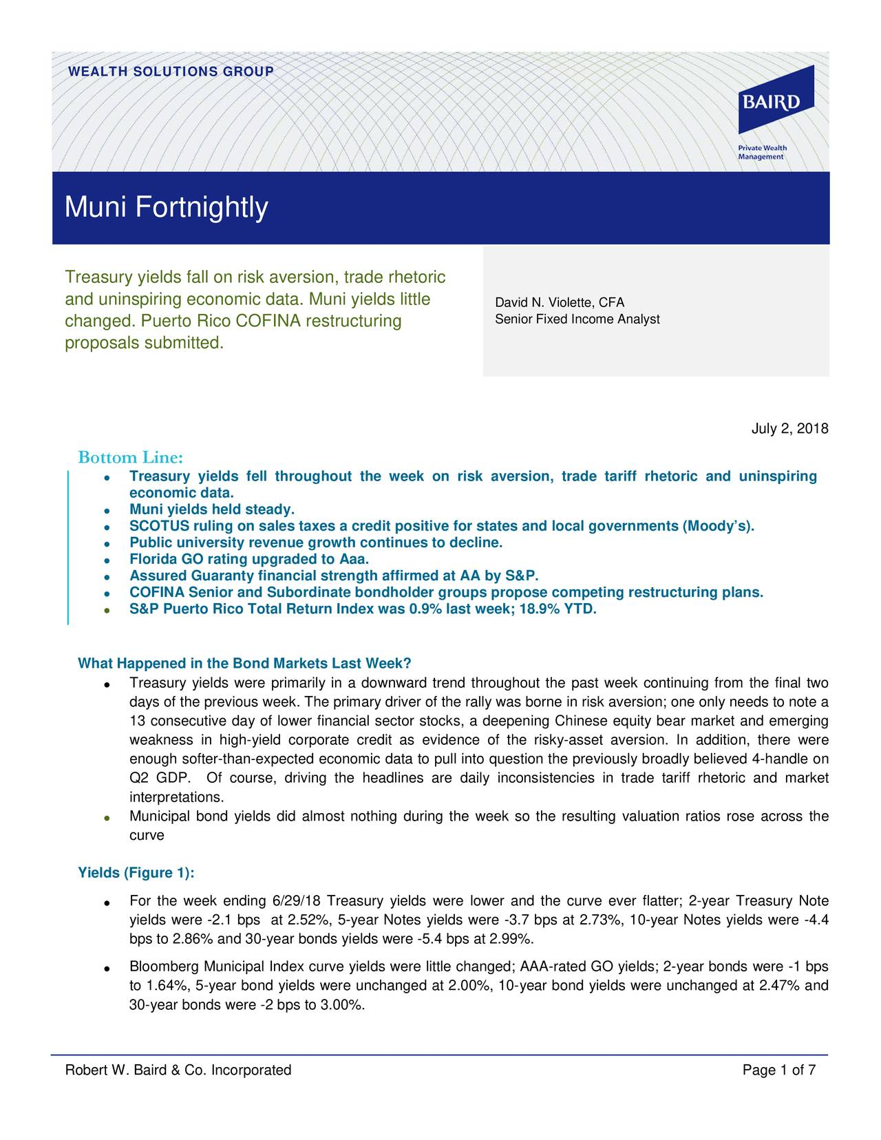 Muni Fortnightly Treasury yields fall on risk aversion, trade rhetoric and uninspiring economic data. Muni yields little David N. Violette, CFA changed. Puerto Rico COFINA restructuring Senior Fixed Income Analyst proposals submitted. July 2, 2018 Bottom Line: • Treasury yields fell throughout the week on risk aversion, trade tariff rhetoric and uninspiring economic data. Muni yields held steady. • • SCOTUS ruling on sales taxes a credit positive for states and local governments (Moody's). • Public university revenue growth continues to decline. • Florida GO rating upgraded to Aaa. • Assured Guaranty financial strength affirmed at AA by S&P. COFINA Senior and Subordinate bondholder groups propose competing restructuring plans. • • S&P Puerto Rico Total Return Index was 0.9% last week; 18.9% YTD. What Happened in the Bond Markets Last Week? • Treasury yields were primarily in a downward trend throughout the past week continuing from the final two days of the previous week. The primary driver of the rally was borne in risk aversion; one only needs to note a 13 consecutive day of lower financial sector stocks, a deepening Chinese equity bear market and emerging weakness in high- yield corporate credit as evidence of the risky-asset aversion. In addition, there were enough softer-than-expected economic data to pull into question the previously broadly believed 4- handle on Q2 GDP. Of course, driving the headlines are daily inconsistencies in trade tariff rhetoric and market interpretations. • Municipal bond yields did almost nothing during the week so the resulting valuation ratios rose across the curve Yields (Figure 1): • For the w eek ending 6/29/18 Treasury yields were lower and the curve ever flatter ; 2-year Treasury Note yields were -2.1 bps at 2.52% , 5-year Notes yields were -3.7 bps at 2.73%, 10-year Notes yields were -4.4 bps to 2.86% and 30-year bonds yields were -5.4 bps at 2.99%. • Bloomberg Municipal Index curve yields were little changed; AAA-rated GO yields; 2-year bonds were -1 bps to 1.64%, 5-year bond yields were unchanged at 2.00%, 10-year bond yields were unchanged at 2.47% and 30-year bonds were -2 bps to 3.00%. Robert W. Baird & Co. Incorporated Page 1 of 7