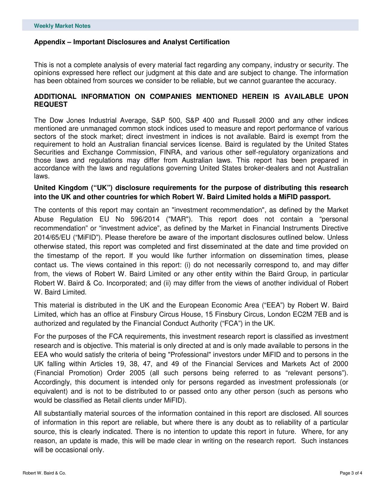 """Appendix – Important Disclosures and Analyst Certification This is not a complete analysis of every material fact regarding any company, industry or security. The opinions expressed here reflect our judgment at this date and are subject to change. The information has been obtained from sources we consider to be reliable, but we cannot guarantee the accuracy. ADDITIONAL INFORMATION ON COMPANIES MENTIONED HEREIN IS AVAILABLE UPON REQUEST The Dow Jones Industrial Average, S&P 500, S&P 400 and Russell 2000 and any other indices mentioned are unmanaged common stock indices used to measure and report performance of various sectors of the stock market; direct investment in indices is not available. Baird is exempt from the requirement to hold an Australian financial services license. Baird is regulated by the United States Securities and Exchange Commission, FINRA, and various other self -regulatory organizations and those laws and regulations may differ from Australian laws. This report has been prepared in accordance with the laws and regulations governing United States broker-dealers and not Australian laws. United Kingdom (""""UK"""") disclosure requirements for the purpose of distributing this research into the UK and other countries for which Robert W. Baird Limited holds a MiFID passport. The contents of this report may c ontain an """"investment recommendation"""", as defined by the Market Abuse Regulation EU No 596/2014 (""""MAR""""). This report does not contain a """"personal recommendation"""" or """"investment advice"""", as defined by the Market in Financial Instruments Directive 2014/65/EU (""""MiFID""""). Please therefore be aware of the important disclosures outlined below. Unless otherwise stated, this report was completed and first disseminated at the date and time provided on the timestamp of the report. If you would like further information on dissemination times, please contact us. The views contained in this report: (i) do not necessarily correspond to, and may differ from, the views o"""