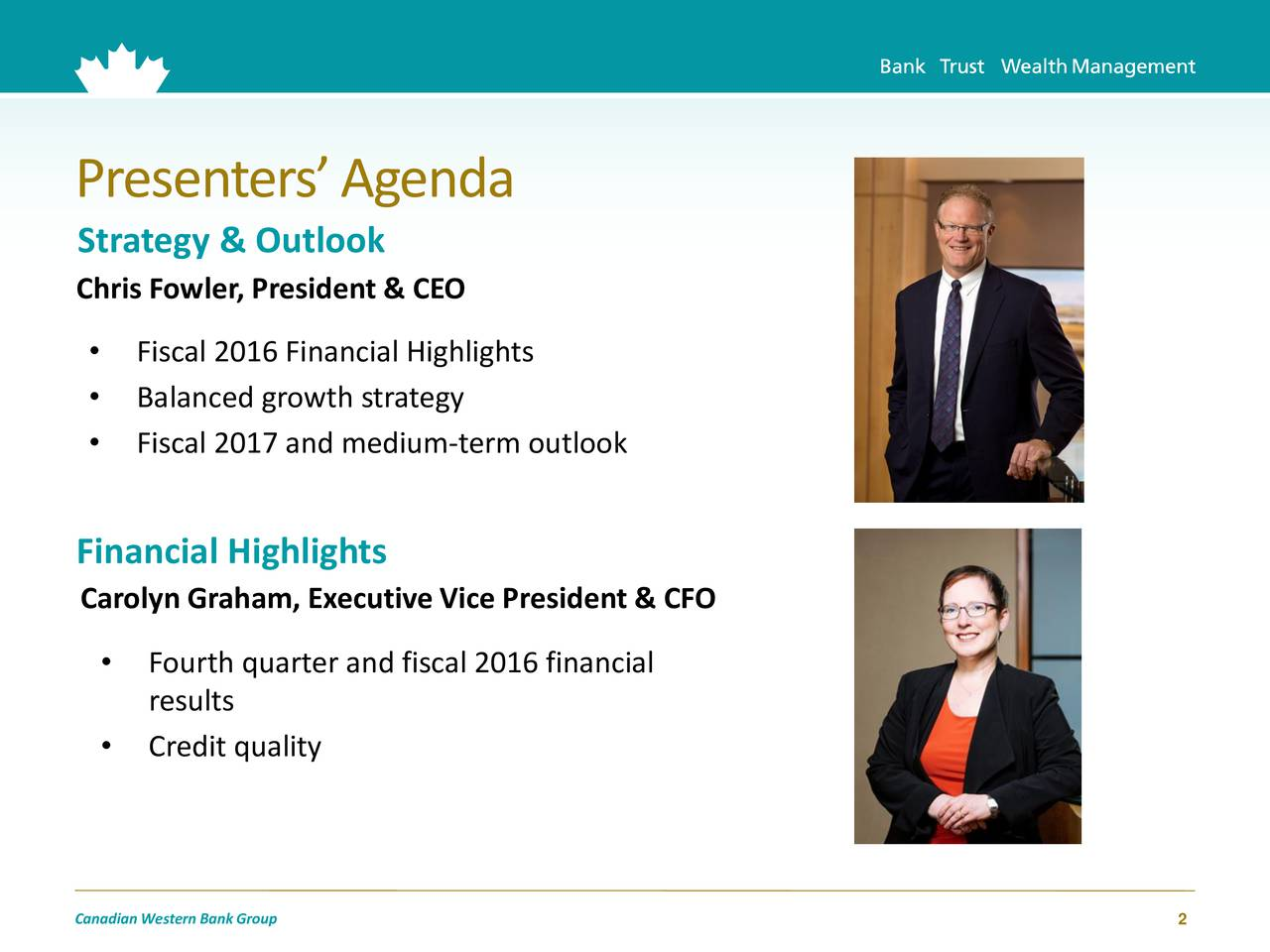 Strategy & Outlook Chris Fowler, President & CEO Fiscal 2016 Financial Highlights Balanced growth strategy Fiscal 2017 and medium-term outlook Financial Highlights Carolyn Graham, Executive Vice President & CFO Fourth quarter and fiscal 2016 financial results Credit quality CanadianWestern Bank Group 2