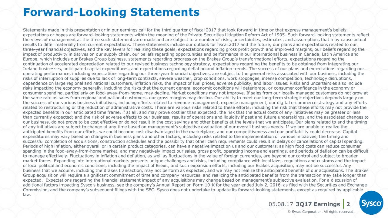 Statements made in this presentation or in our earnings call for the third quarter of fiscal 2017 that look forward in time or that express managements beliefs, expectations or hopes are forward-looking statements within the meaning of the Private Securities Litigation Reform Act of 1995. Such forward-looking statements reflect the views of management at the time such statements are made and are subject to a number of risks, uncertainties, estimates, and assumptions that may cause actual results to differ materially from current expectations. These statements include our outlook for fiscal 2017 and the future, our plans and expectations related to our three-year financial objectives, and the key levers for realizing these goals, expectations regarding gross profit growth and improved margins, our beliefs regarding the impact of productivity initiatives on our supply chain, our beliefs regarding opportunities and performance in our international business in Canada, Latin America and Europe, which includes our Brakes Group business, statements regarding progress on the Brakes Groups transformational efforts, expectations regarding the continuation of accelerated depreciation related to our revised business technology strategy, expectations regarding the benefits to be obtained from integrating our Ireland businesses, anticipated capital expenditures, and expectations regarding deflation and inflation trends. The success of our plans and expectations regarding our operating performance, including expectations regarding our three-year financial objectives, are subject to the general risks associated with our business, including the risks of interruption of supplies due to lack of long-term contracts, severe weather, crop conditions, work stoppages, intense competition, technology disruptions, dependence on large regional and national customers, inflation risks, the impact of fuel prices, adverse publicity, and labor issues. Risks and uncertainties also include risks imp