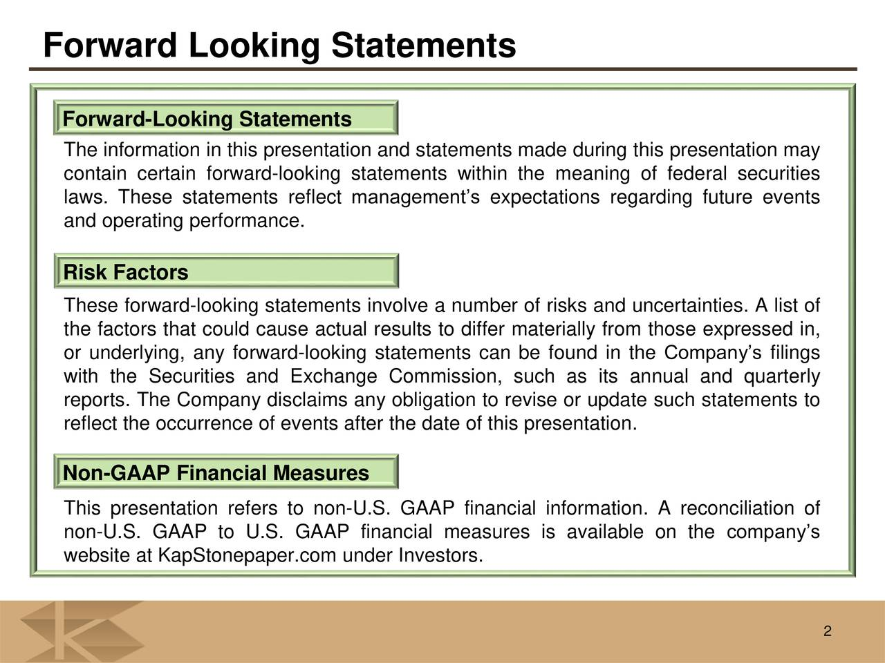 Forward-Looking Statements The information in this presentation and statements made during this presentation may contain certain forward-looking statements within the meaning of federal securities laws. These statements reflect managements expectations regarding future events and operating performance. Risk Factors These forward-looking statements involve a number of risks and uncertainties. A list of the factors that could cause actual results to differ materially from those expressed in, or underlying, any forward-looking statements can be found in the Companys filings with the Securities and Exchange Commission, such as its annual and quarterly reports. The Company disclaims any obligation to revise or update such statements to reflect the occurrence of events after the date of this presentation. Non-GAAP Financial Measures This presentation refers to non-U.S. GAAP financial information. A reconciliation of non-U.S. GAAP to U.S. GAAP financial measures is available on the companys website at KapStonepaper.com under Investors. 2
