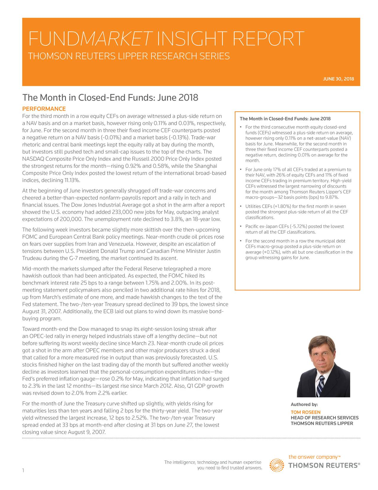 THOMSON REUTERS LIPPER RESEARCH SERIES JUNE 30, 2018 The Month in Closed-End Funds: June 2018 PERFORMANCE For the third month in a row equity CEFs on average witnessed a plus-side return on The Month in Closed-End Funds: June 2018 a NAV basis and on a market basis, however rising only 0.11% and 0.03%, respectively, for June. For the second month in three their fixed income CEF counterparts posted • For the third consecutive month equity closed-end a negative return on a NAV basis (-0.01%) and a market basis (-0.13%). Trade-war funds (CEFs) witnessed a plus-side return on average, however rising only 0.11% on a net-asset-value (NAV) rhetoric and central bank meetings kept the equity rally at bay during the month, three their fixed income CEF counterparts posted a but investors still pushed tech and small-cap issues to the top of the charts. The negative return, declining 0.01% on average for the NASDAQ Composite Price Only Index and the Russell 2000 Price Only Index posted month. the strongest returns for the month—rising 0.92% and 0.58%, while the Shanghai • For June only 17% of all CEFs traded at a premium to Composite Price Only Index posted the lowest return of the international broad-based their NAV, with 26% of equity CEFs and 11% of fixed indices, declining 11.13%. income CEFs trading in premium territory. High-yield CEFs witnessed the largest narrowing of discounts At the beginning of June investors generally shrugged off trade-war concerns and for the month among Thomson Reuters Lipper's CEF cheered a better-than-expected nonfarm-payrolls report and a rally in tech and macro-groups—32 basis points (bps) to 9.87%. financial issues. The Dow Jones Industrial Average got a shot in the arm after a report • Utilities CEFs (+1.80%) for the first month in seven posted the strongest plus-side return of all the CEF showed the U.S. economy had added 233,000 new jobs for May, outpacing analyst classifications. expectations of 200,000. The unemployment rate declined to 3