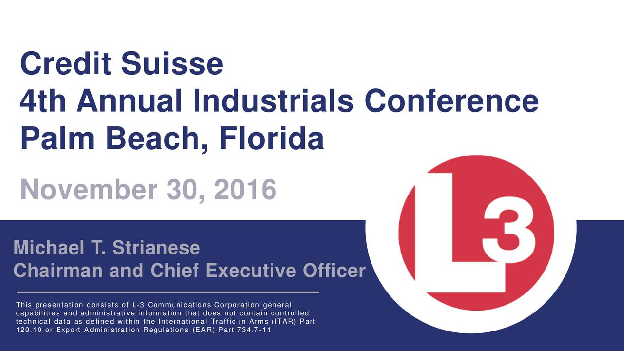 4th Annual Industrials Conference Palm Beach, Florida November 30, 2016 Michael T. Strianese Chairman and Chief Executive Officer This presentation consists of L-3 Communications Corporation general technical data as defined within the International Traffic in Arms (ITAR) Part Credit Suisse 4th Annual Industrials Conference   November 30, 2016 1