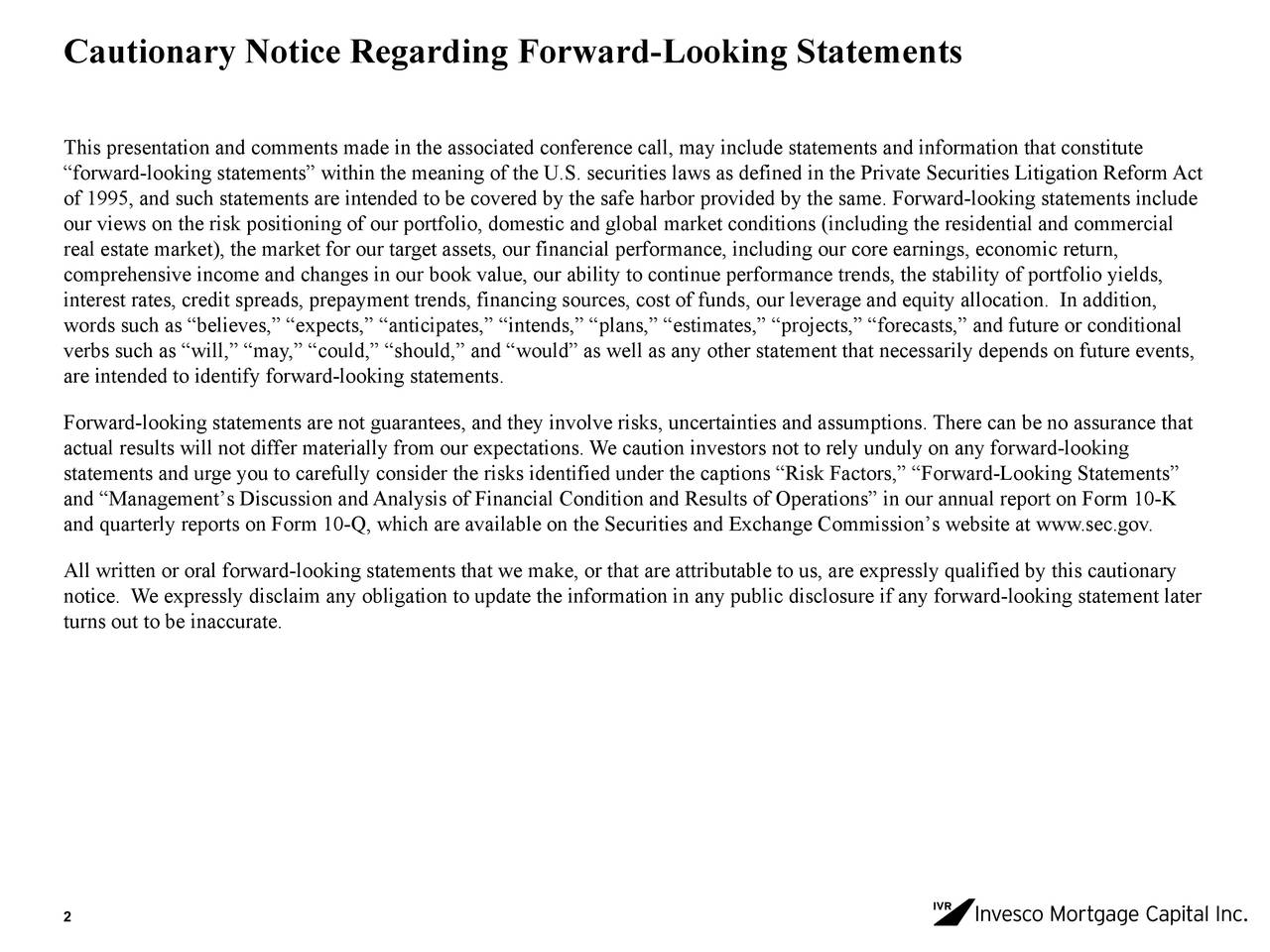 """This presentation and comments made in the associated conference call, may include statements and information that constitute """"forward-looking statements"""" within the meaning of the U.S. securities laws as defined in the Private Securities Litigation ReformAct of 1995, and such statements are intended to be covered by the safe harbor provided by the same. Forward-looking statements include our views on the risk positioning of our portfolio, domestic and global market conditions (including the residential and commercial real estate market), the market for our target assets, our financial performance, including our core earnings, economic return, comprehensive income and changes in our book value, our ability to continue performance trends, the stability of portfolio yields, interest rates, credit spreads, prepayment trends, financing sources, cost of funds, our leverage and equity allocation. In addition, words such as """"believes,"""" """"expects,"""" """"anticipates,"""" """"intends,"""" """"plans,"""" """"estimates,"""" """"projects,"""" """"forecasts,"""" and future or conditional verbs such as """"will,"""" """"may,"""" """"could,"""" """"should,"""" and """"would"""" as well as any other statement that necessarily depends on future events, are intended to identify forward-looking statements. Forward-looking statements are not guarantees, and they involve risks, uncertainties and assumptions. There can be no assurance that actual results will not differ materially from our expectations. We caution investors not to rely unduly on any forward-looking statements and urge you to carefully consider the risks identified under the captions """"Risk Factors,"""" """"Forward-Looking Statements"""" and """"Management's Discussion and Analysis of Financial Condition and Results of Operations"""" in our annual report on Form 10-K and quarterly reports on Form 10-Q, which are available on the Securities and Exchange Commission's website at www.sec.gov. All written or oral forward-looking statements that we make, or that are attributable to us, are expressly qualified b"""