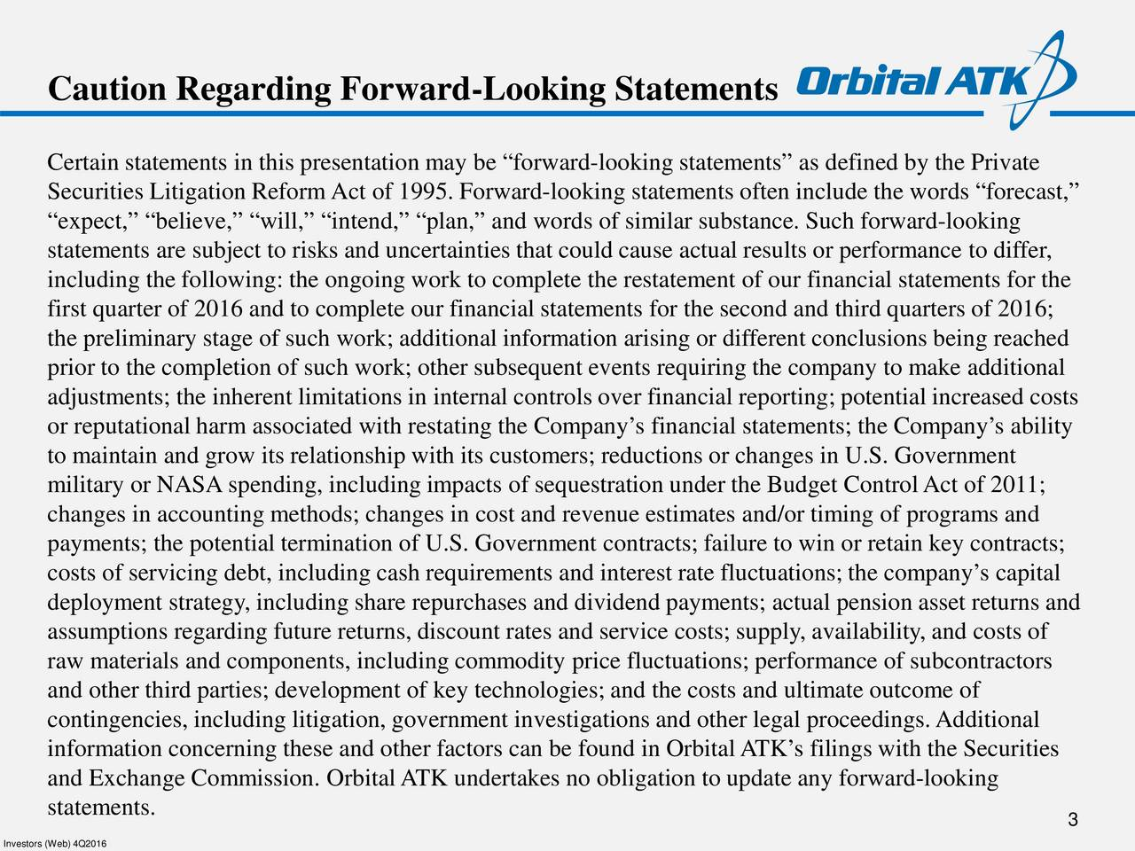 Certain statements in thispresentation may be forward-looking statements as defined by the Private Securities Litigation Reform Act of 1995. Forward-looking statements often include the words forecast, expect, believe, will, intend, plan, and words of similar substance. Such forward-looking statements are subject to risks and uncertainties that could cause actual results or performance to differ, including the following: the ongoing work to complete the restatement of our financial statements for the first quarter of 2016 and to complete our financial statements for the second and third quarters of 2016; the preliminary stage of such work; additional information arising or different conclusions being reached prior to the completion of such work; other subsequent events requiring the company to make additional adjustments; the inherent limitations in internal controls over financial reporting; potential increased costs or reputational harm associated with restating the Companys financial statements; theCompanys ability to maintain and grow its relationship with its customers; reductions or changes in U.S. Government military or NASA spending, including impacts of sequestration under the Budget ControlAct of 2011; changes in accounting methods; changes in cost and revenue estimates and/or timing of programs and payments; the potential termination of U.S. Government contracts;failure to win or retain key contracts; costs of servicing debt, including cash requirements and interest rate fluctuations; the companys capital deployment strategy, including share repurchases and dividend payments; actual pension asset returns and assumptions regarding future returns, discount rates and service costs; supply, availability, and costs of raw materials and components, including commodity price fluctuations; performance of subcontractors and other third parties; development of key technologies; and the costs and ultimate outcome of contingencies, including litigation, government investigations and other legal proceedings.Additional information concerning these and other factors can be found in OrbitalATKs filings with the Securities and Exchange Commission. OrbitalATK undertakes no obligation to update any forward-looking statements. 3