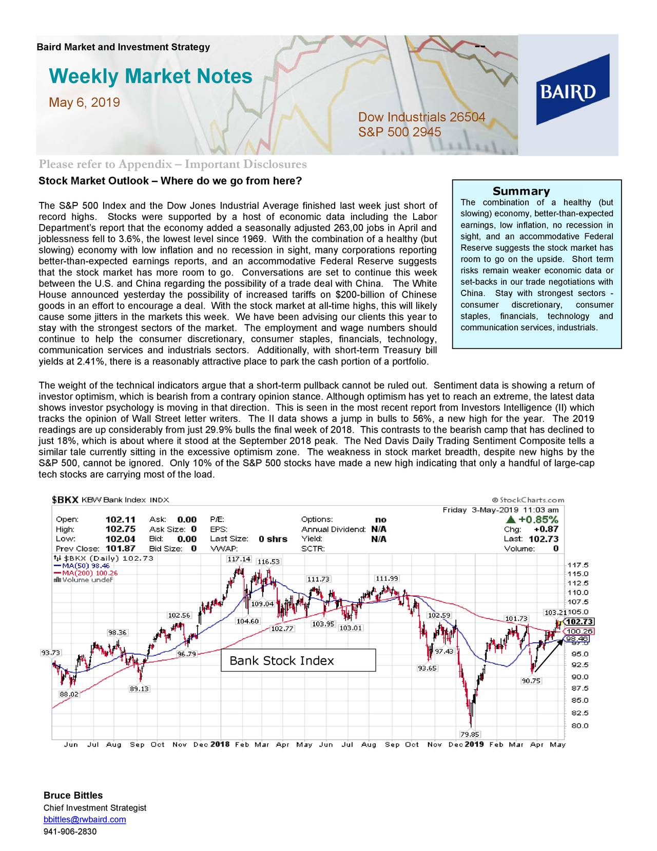 Weekly Market Notes May 6, 2019 Dow Industrials 26504 S&P 500 2945 Please refer to Appendix – Important Disclosures Stock Market Outlook – Where do we go from here? Summary The S&P 500 Index and the Dow Jones Industrial Average finished last week just short of The combination of a healthy (but record highs. Stocks were supported by a host of economic data including the Labor slowing) economy, better-than-expected Department's report that the economy added a seasonally adjusted 263,00 jobs in April and earnings, low inflation, no recession in joblessness fell to 3.6%, the lowest level since 1969. With t he combination of a healthy (but sight, and an accommodative Federal Reserve suggests the stock market has slowing) economy with low inflation and no recession in sight, many corporations reporting room to go on the upside. Shorterm better-than-expected earn ings reports, and an accommodative Federal Reserve suggests that the stock market has more room to go. Conversations are set to continue this week risks remain weaker economic data or between the U.S. and China regarding the possibility of a trade deal with China. The White set-backs in our trade negotiations with House announced yesterday the possibility of increased tariffs on $200-billion of Chinese China. Stay with strongest sectors - goods in an effort to encourage a deal. With the stock market at all -time highs, this will likelysumer discretionary, consumer cause some jitters in the markets this week. We have been advising our clients th is year to staples, financials, technology and stay with the strongest sectors of the market. The employment and wage numbers should communication services, industrials. continue to help the consumer discretionary, consumer staples, financials, technology, communication services and industrials sectors. Additionally, with short-term Treasury bill yields at 2.41%, there is a reasonably attractive place to park the cash portion of a portfolio. The weight of the technical indicators argue that a short-term pullback cannot be ruled out. Sentiment data is showing a return of investor optimism, which is bearish from a contrary opinion stance. Although optimism has yet to reach an extreme, the latest data shows investor psychology is moving in that direction. This is seen in the most recent report from Investors Intelligence ( II) which tracks the opinion of Wall Street letter writerThe II data shows a jump in bulls to 56%, a new high for the year. The 2019 readings are up considerably from just 29.9% bulls the final week of 2018. This contrasts to the bearish camp that has decli ned to just 18%, which is about where it stood at the September 2018 peak. The Ned Davis Daily Trading Sentiment Composite tells a similar tale currently sitting in the excessive optimism zone. The weakness in stock market breadth, despite new highs by the S&P 500, cannot be ignored. Only 10% of the S&P 500 stocks have made a new high indicating that only a handful of large- cap tech stocks are carrying most of the load. Bank Stock Index Bruce Bittles Chief Investment Strategist bbittles@rwbaird.com 941-906-2830