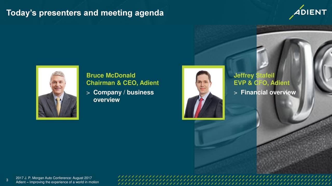 Bruce McDonald Jeffrey Stafeil Chairman & CEO, Adient EVP & CFO, Adient > Company / business > Financial overview overview 3 2017 J. P. Morgan Auto Conference: August 2017