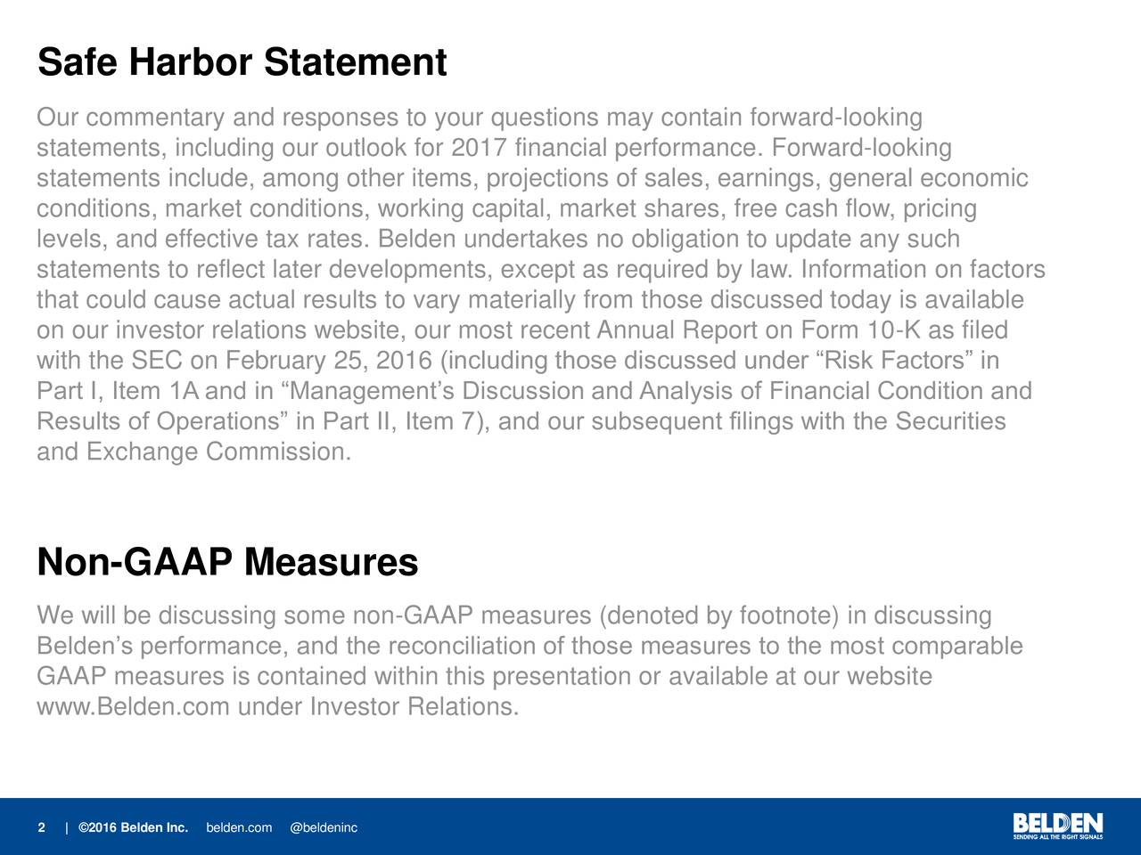 Our commentary and responses to your questions may contain forward-looking statements, including our outlook for 2017 financial performance. Forward-looking statements include, among other items, projections of sales, earnings, general economic conditions, market conditions, working capital, market shares, free cash flow, pricing levels, and effective tax rates. Belden undertakes no obligation to update any such statements to reflect later developments, except as required by law. Information on factors that could cause actual results to vary materially from those discussed today is available on our investor relations website, our most recent Annual Report on Form 10-K as filed with the SEC on February 25, 2016 (including those discussed under Risk Factors in Part I, Item 1A and in Managements Discussion and Analysis of Financial Condition and Results of Operations in Part II, Item 7), and our subsequent filings with the Securities and Exchange Commission. Non-GAAP Measures We will be discussing some non-GAAP measures (denoted by footnote) in discussing Beldens performance, and the reconciliation of those measures to the most comparable GAAP measures is contained within this presentation or available at our website www.Belden.com under Investor Relations. 2 | 2016 Beldbelden.c@beldeninc
